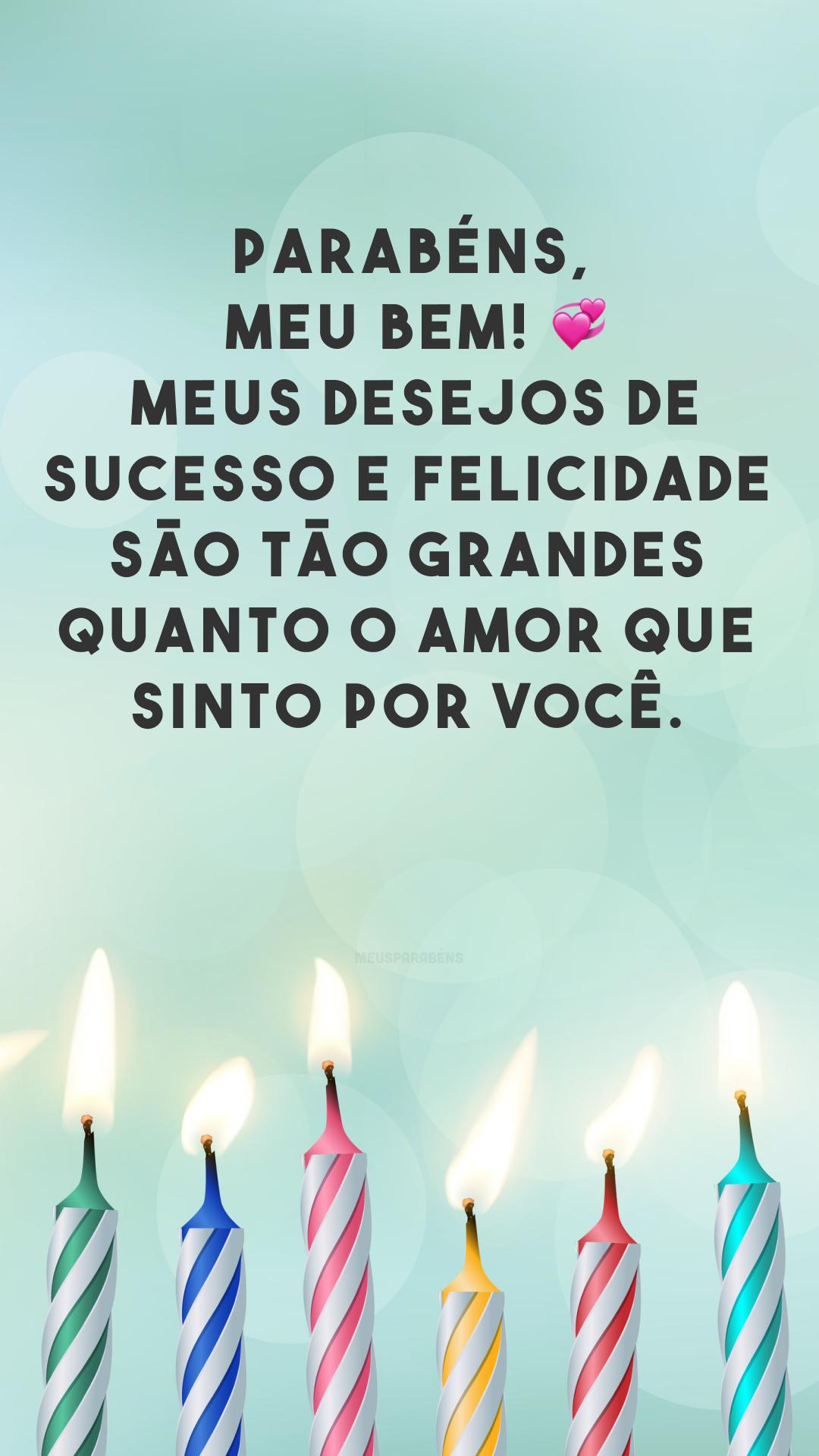 Parabéns, meu bem! ? Meus desejos de sucesso e felicidade são tão grandes quanto o amor que sinto por você.