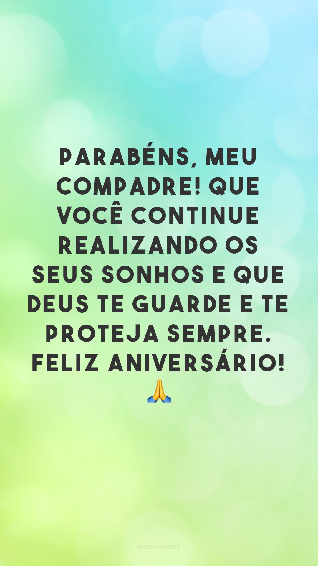 Parabéns, meu compadre! Que você continue realizando os seus sonhos e que Deus te guarde e te proteja sempre. Feliz aniversário! 🙏