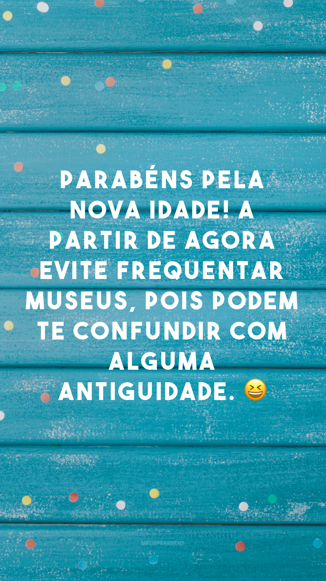 Parabéns pela nova idade! A partir de agora evite frequentar museus, pois podem te confundir com alguma antiguidade. 😆