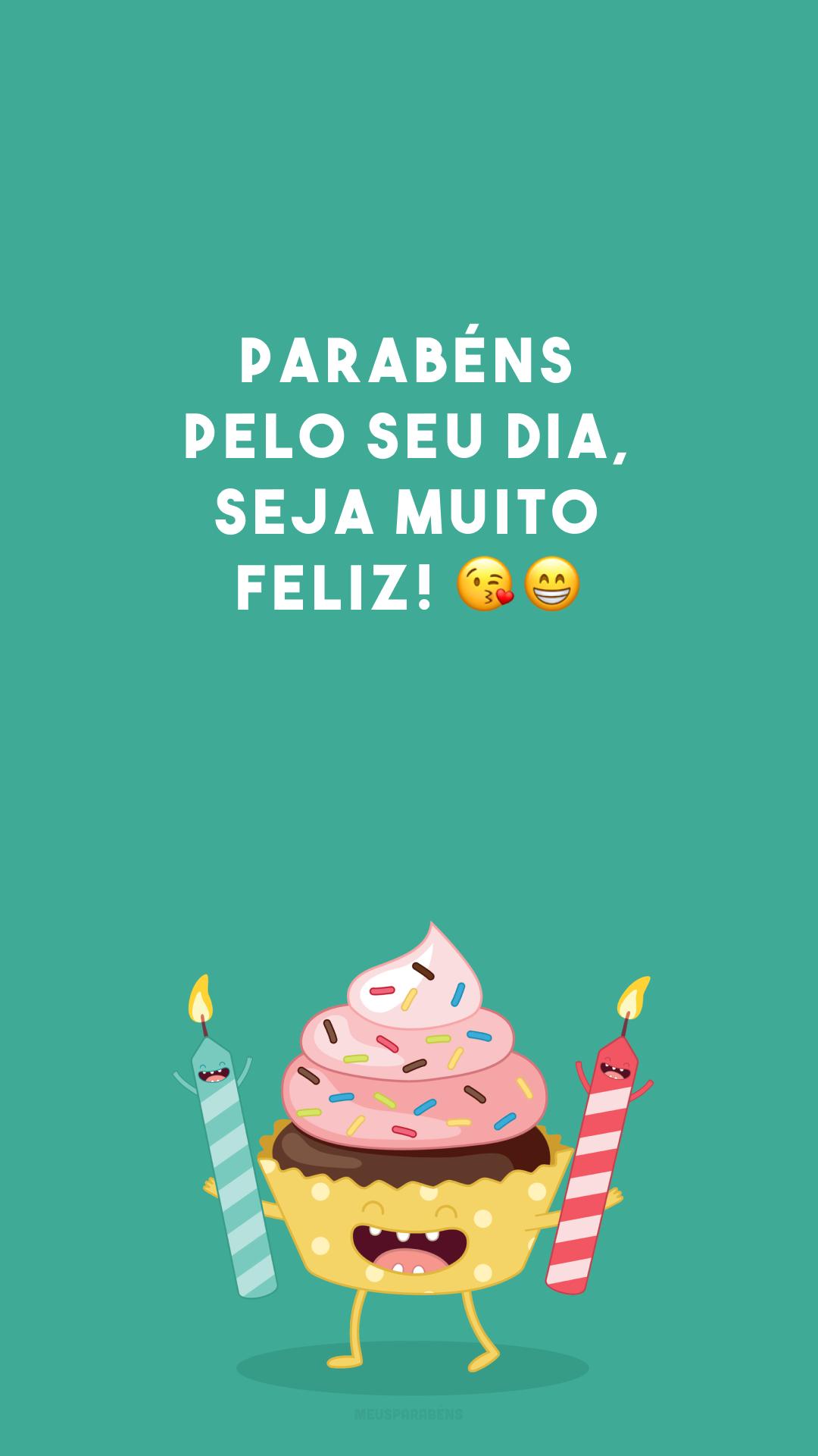 Parabéns pelo seu dia, seja muito feliz! 😘😁