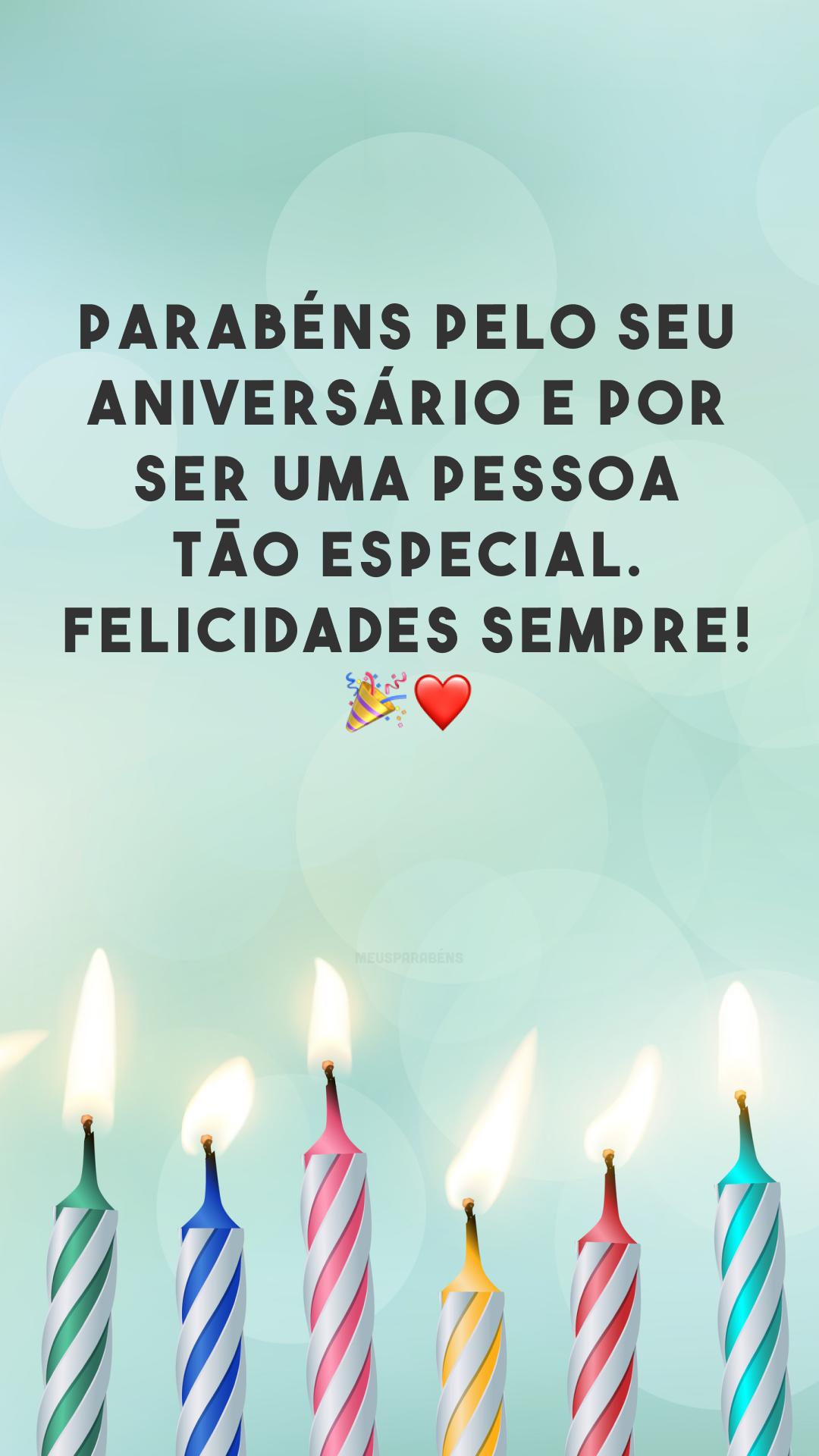 Parabéns pelo seu aniversário e por ser uma pessoa tão especial. Felicidades sempre! 🎉❤