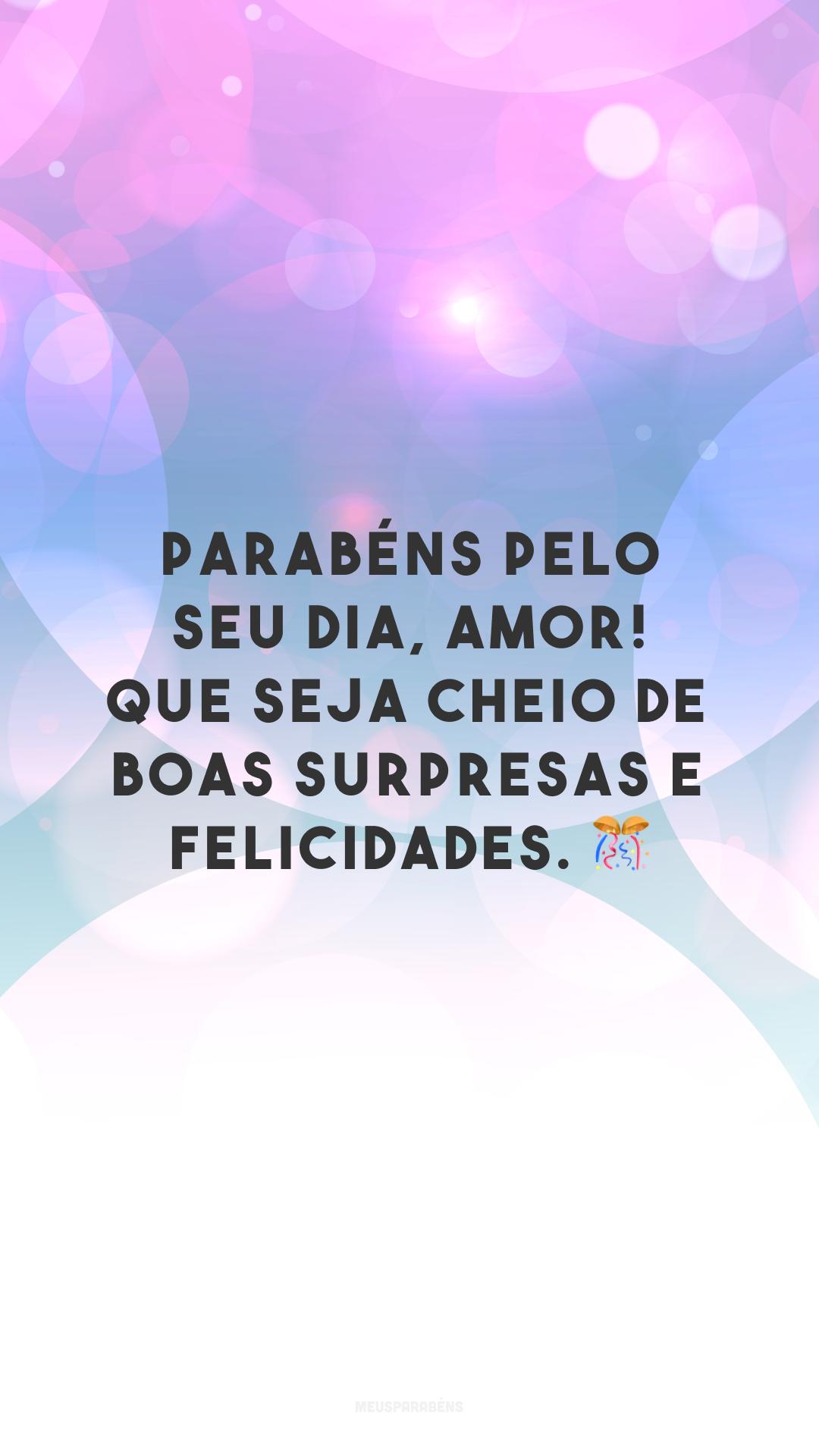 Parabéns pelo seu dia, amor! Que seja cheio de boas surpresas e felicidades. 🎊