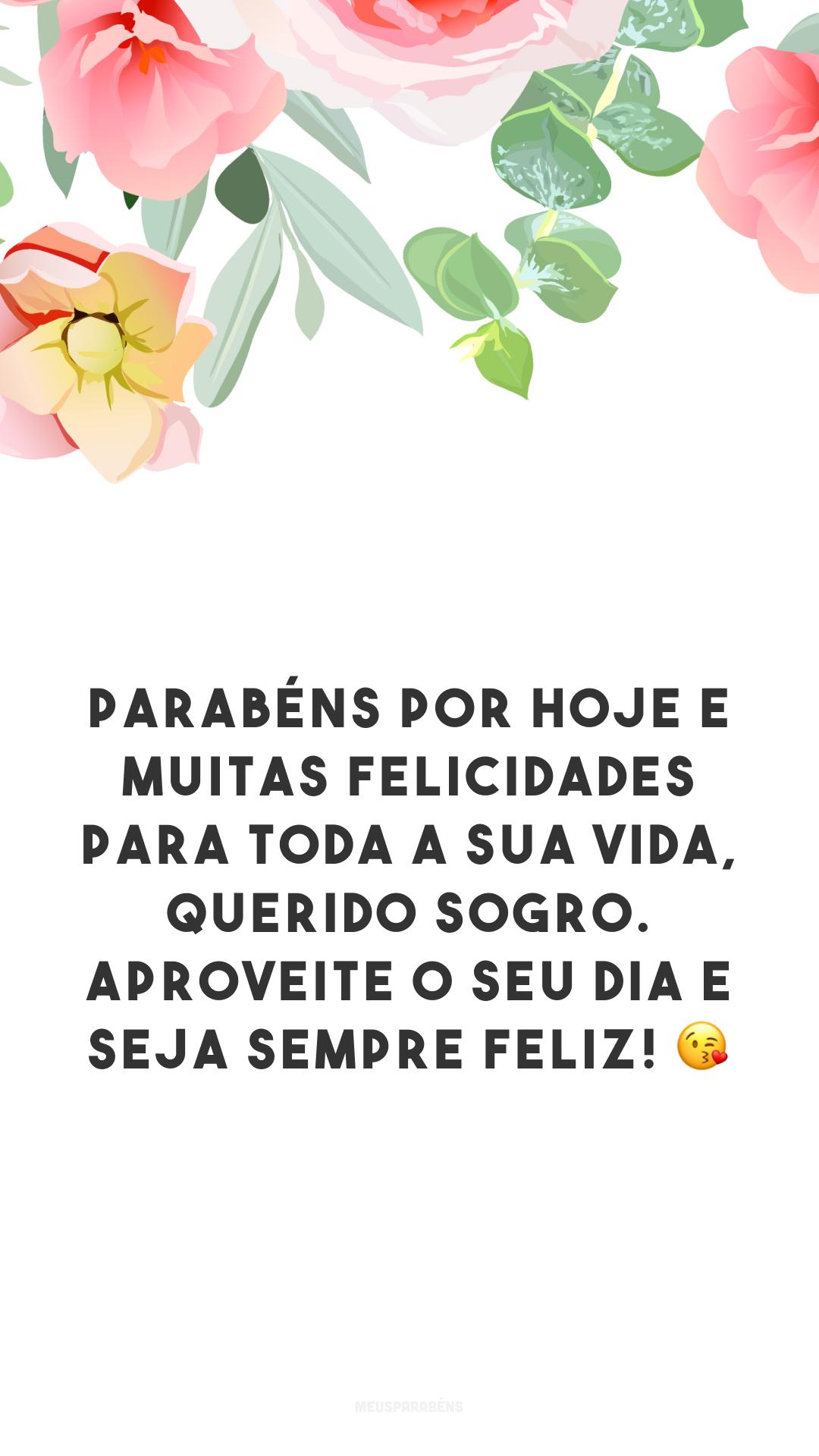 Parabéns por hoje e muitas felicidades para toda a sua vida, querido sogro. Aproveite o seu dia e seja sempre feliz! 😘