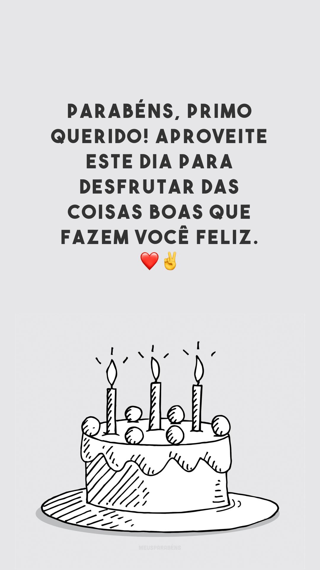 Parabéns, primo querido! Aproveite este dia para desfrutar das coisas boas que fazem você feliz. ❤✌