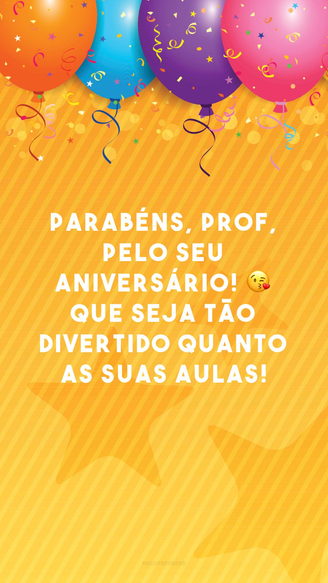 Parabéns, prof, pelo seu aniversário! 😘 Que seja tão divertido quanto as suas aulas!