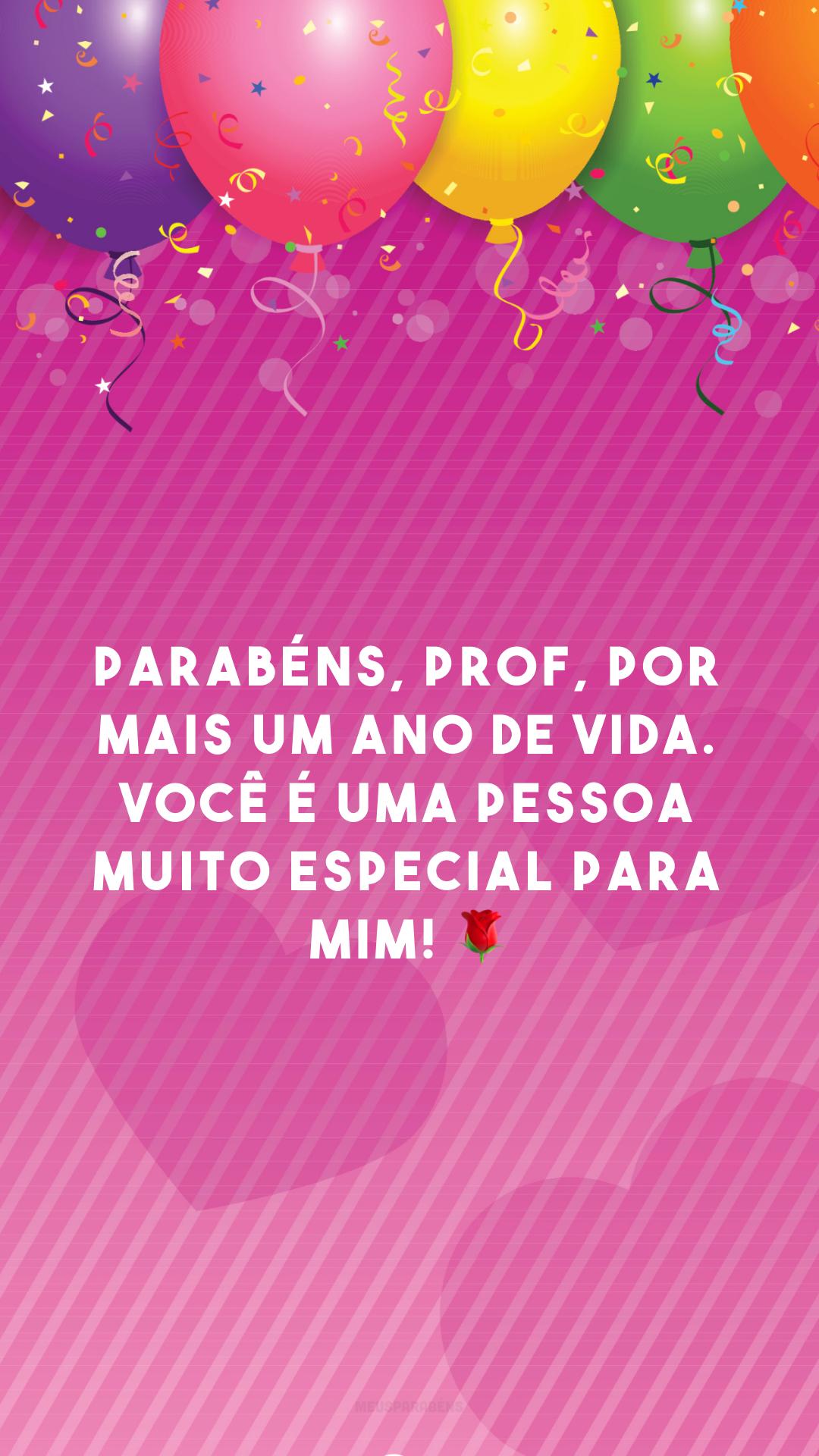 Parabéns, prof, por mais um ano de vida. Você é uma pessoa muito especial para mim! 🌹