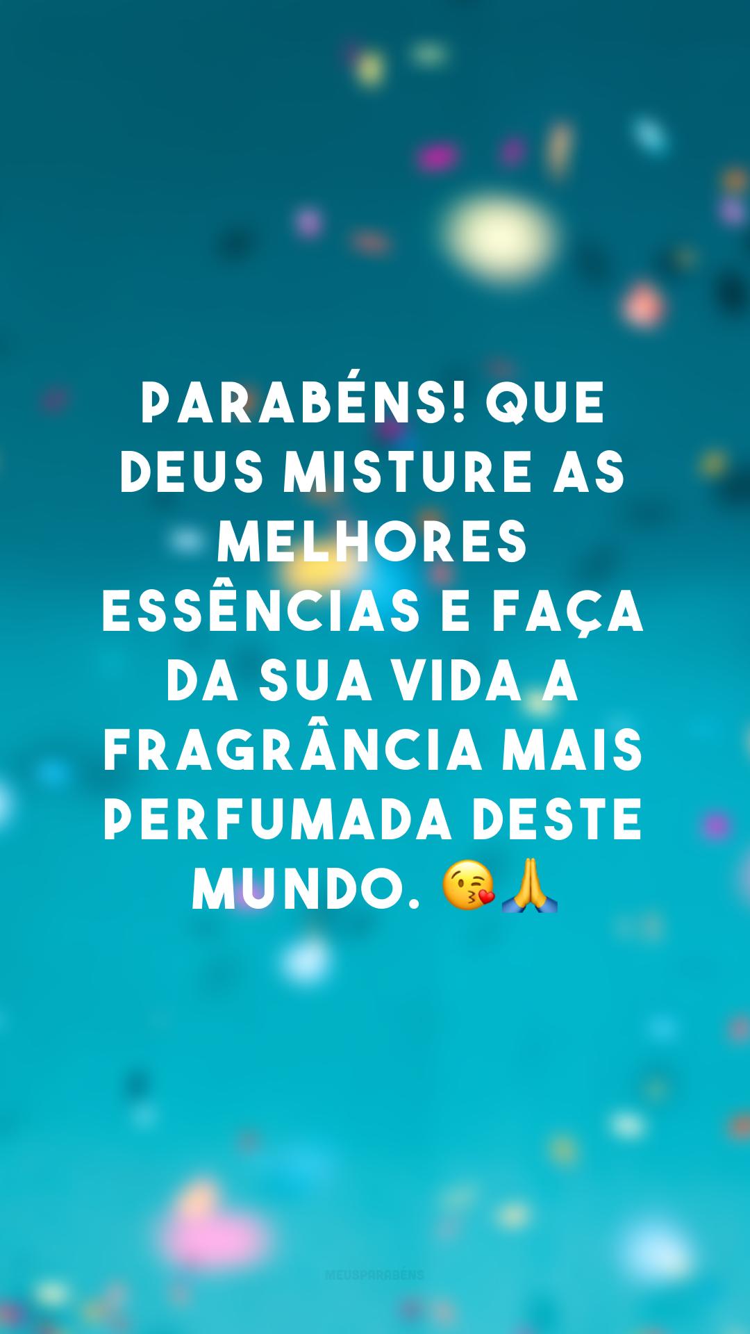 Parabéns! Que Deus misture as melhores essências e faça da sua vida a fragrância mais perfumada deste mundo. 😘🙏