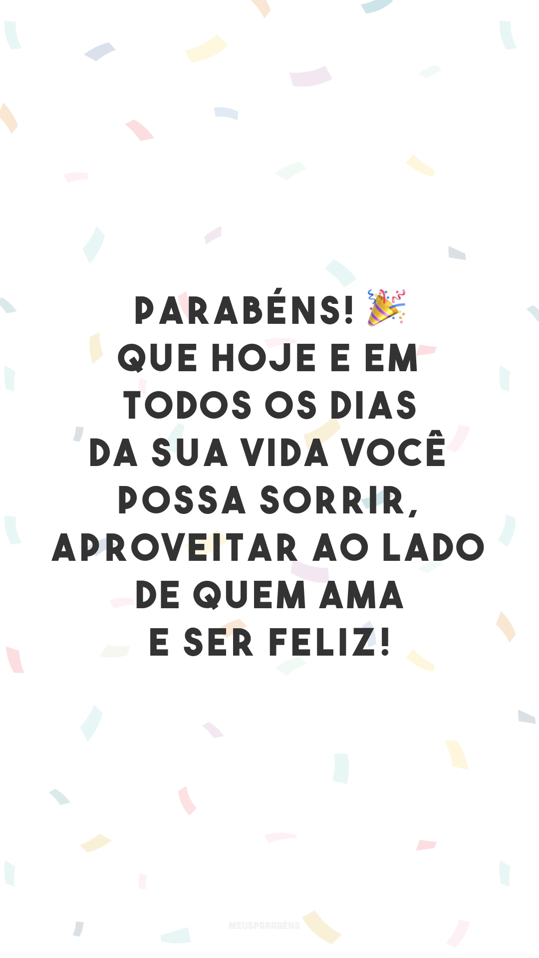 Parabéns! 🎉 Que hoje e em todos os dias da sua vida você possa sorrir, aproveitar ao lado de quem ama e ser feliz!