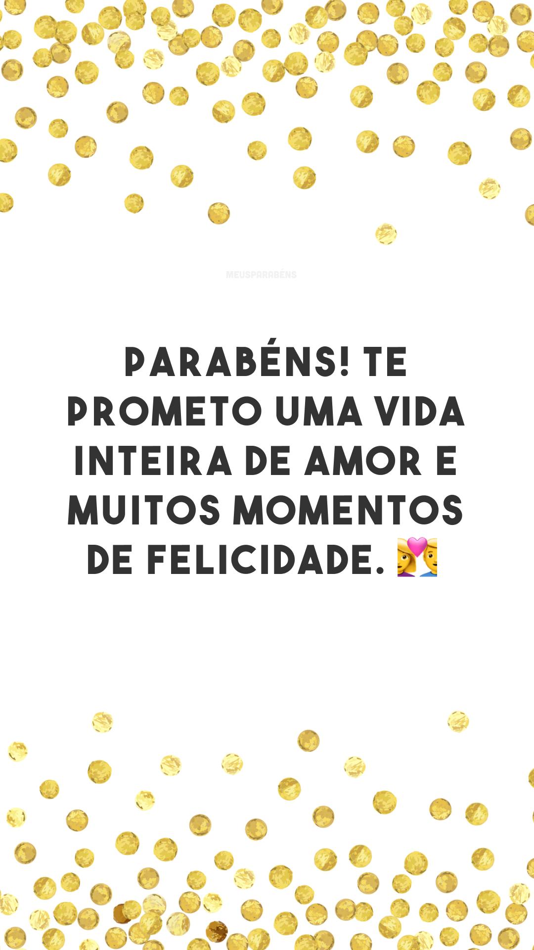 Parabéns! Te prometo uma vida inteira de amor e muitos momentos de felicidade. 💑<br />
