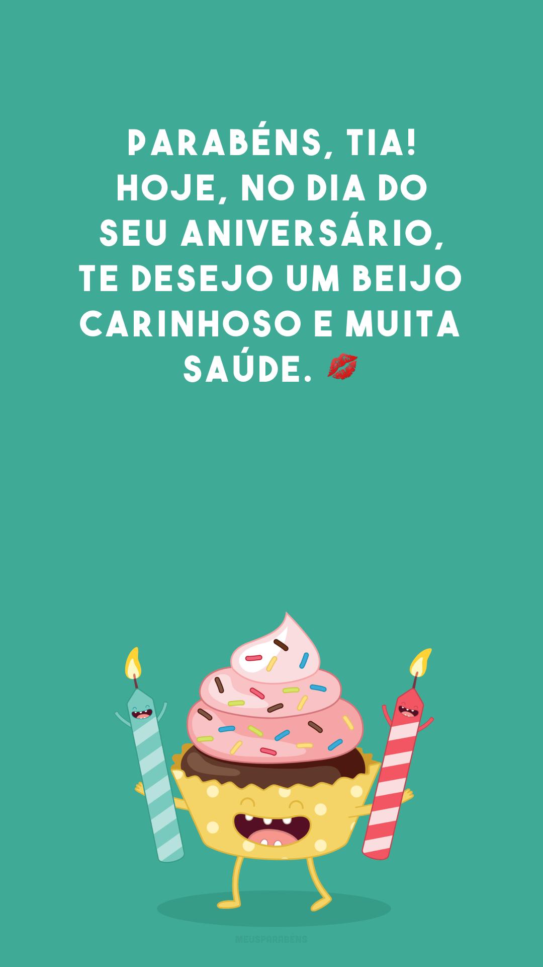 Parabéns, tia! Hoje, no dia do seu aniversário, te desejo um beijo carinhoso e muita saúde. 💋