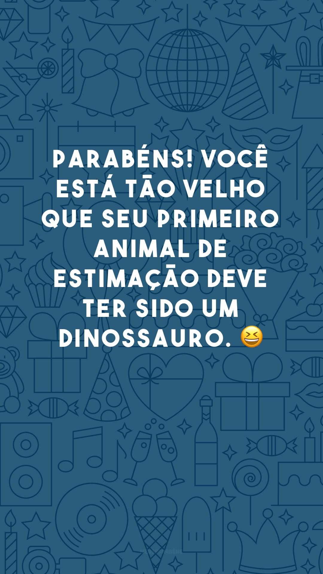 Parabéns! Você está tão velho que seu primeiro animal de estimação deve ter sido um dinossauro. 😆