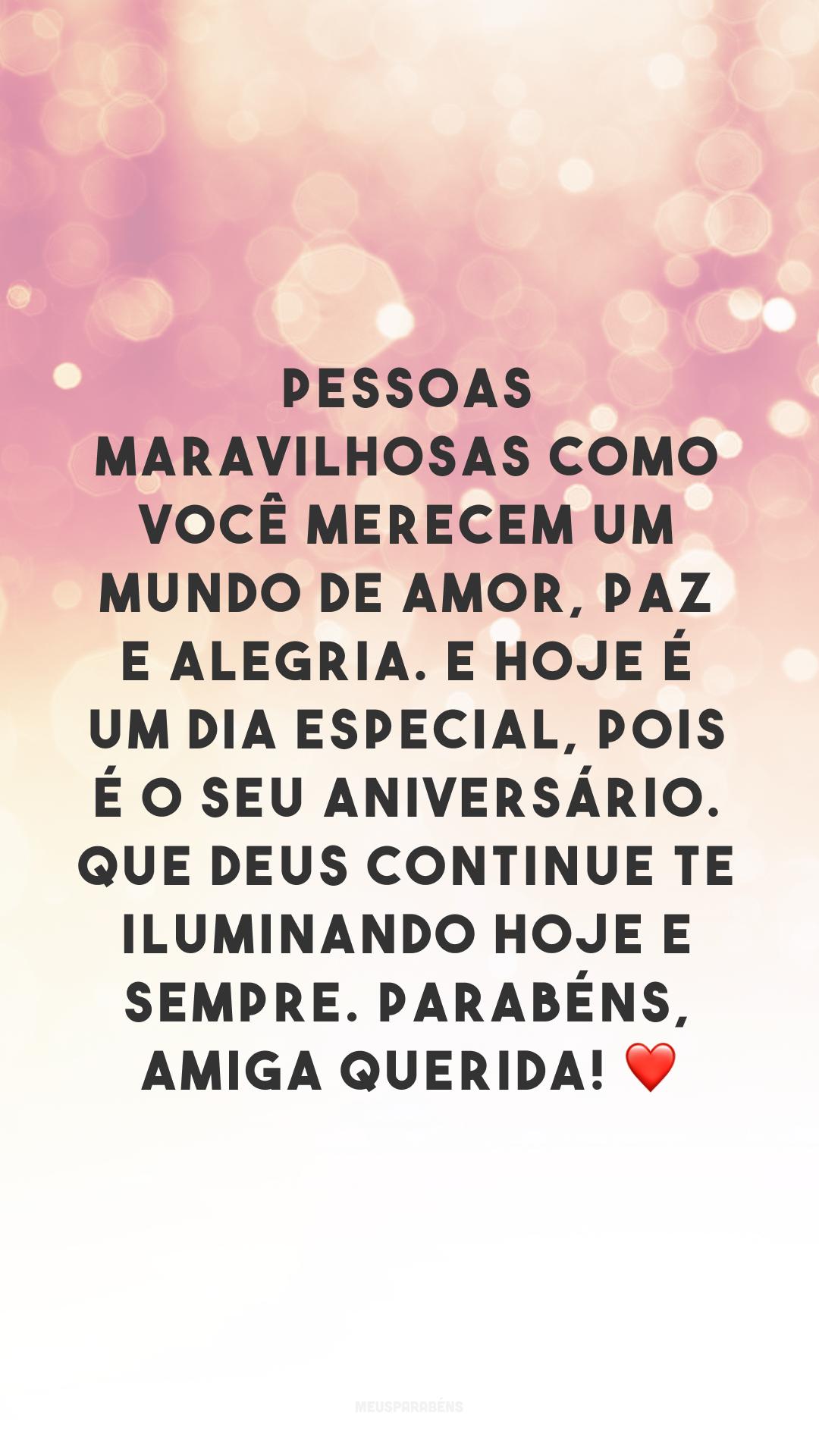 Pessoas maravilhosas como você merecem um mundo de amor, paz e alegria. E hoje é um dia especial, pois é o seu aniversário. Que Deus continue te iluminando hoje e sempre. Parabéns, amiga querida! ❤