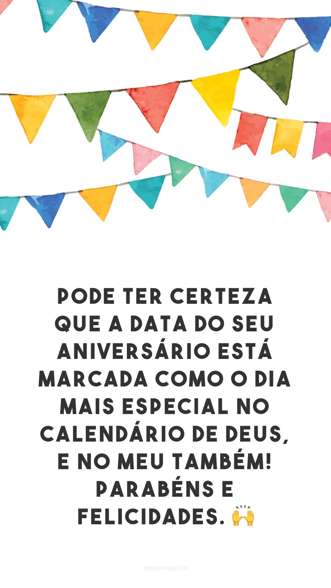 Pode ter certeza que a data do seu aniversário está marcada como o dia mais especial no calendário de Deus, e no meu também! Parabéns e felicidades. 🙌