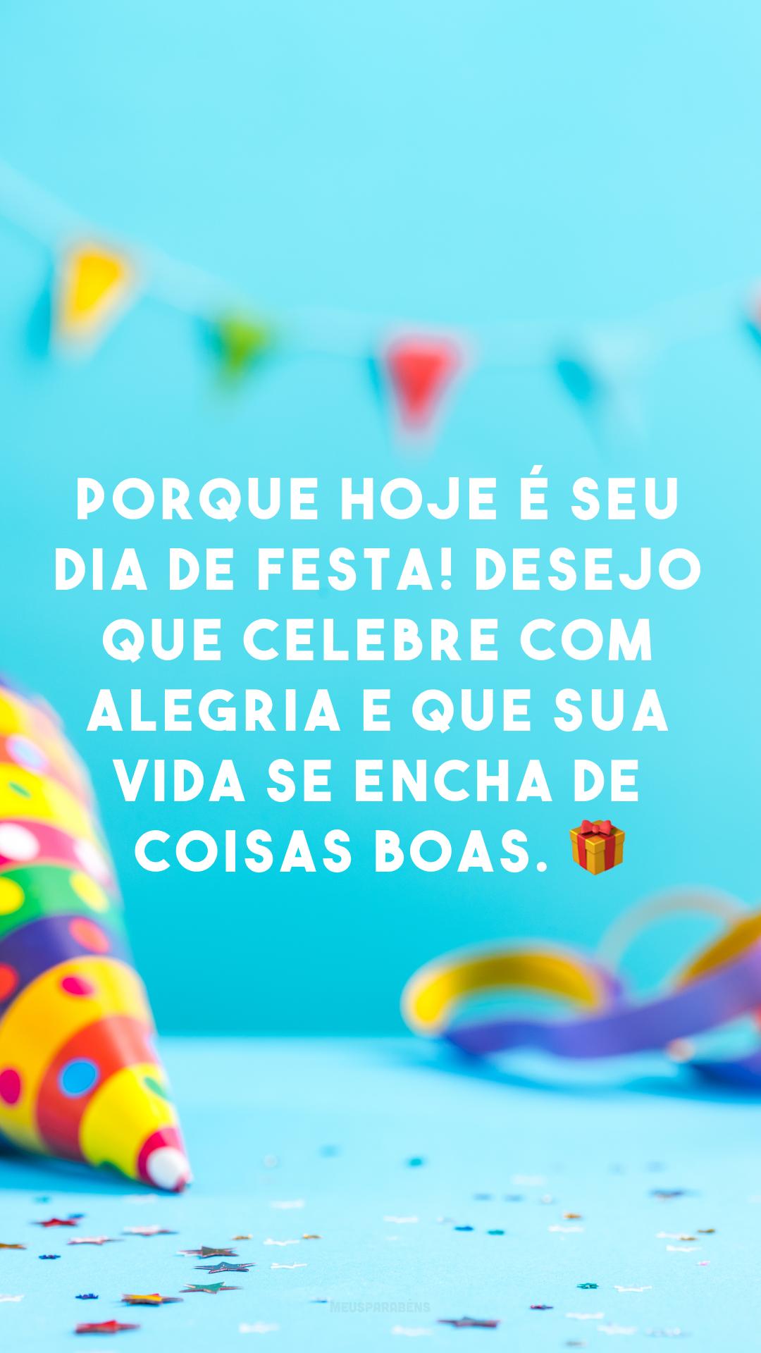 Porque hoje é seu dia de festa! Desejo que celebre com alegria e que sua vida se encha de coisas boas. ?