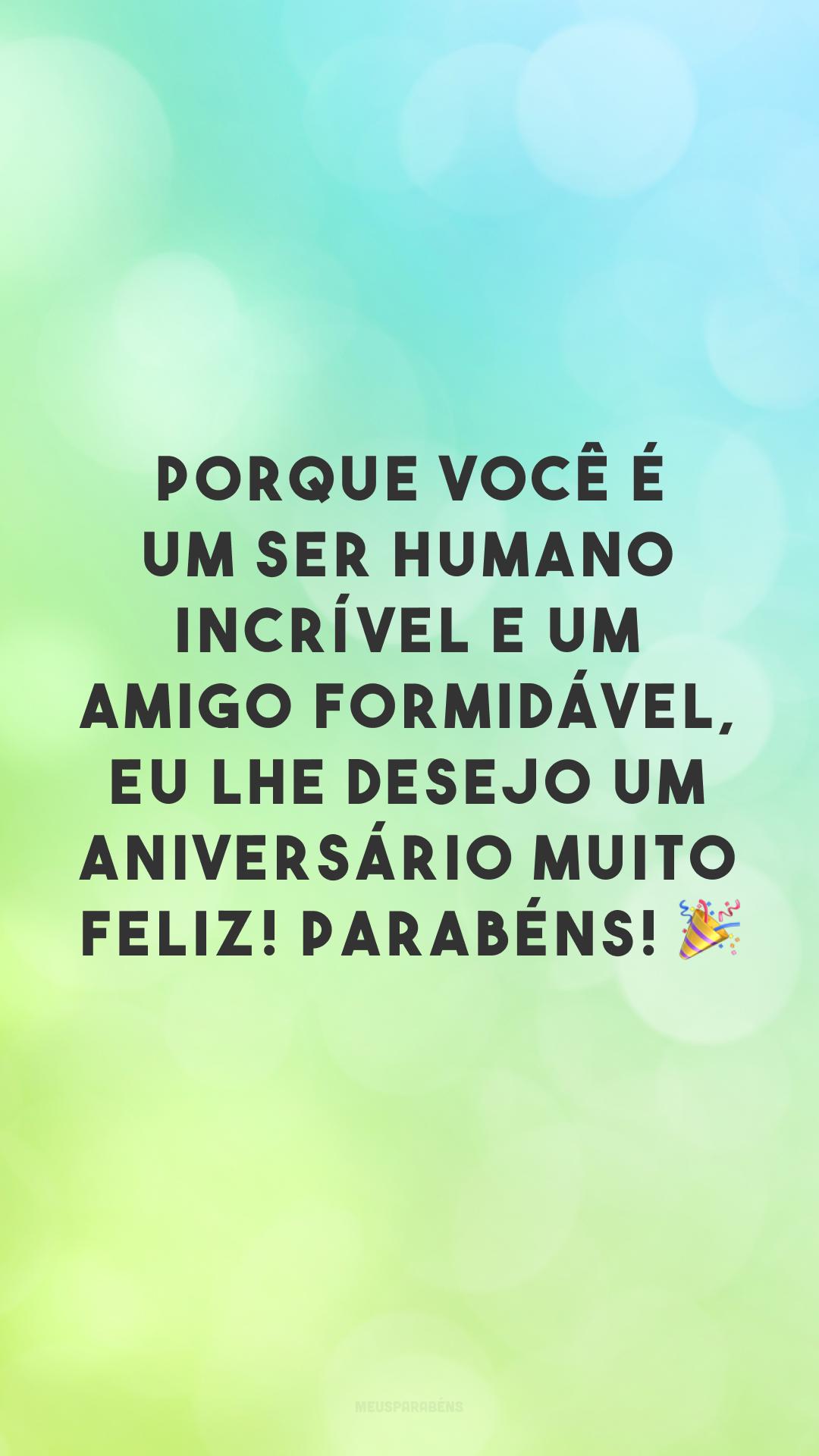 Porque você é um ser humano incrível e um amigo formidável, eu lhe desejo um aniversário muito feliz! Parabéns! 🎉