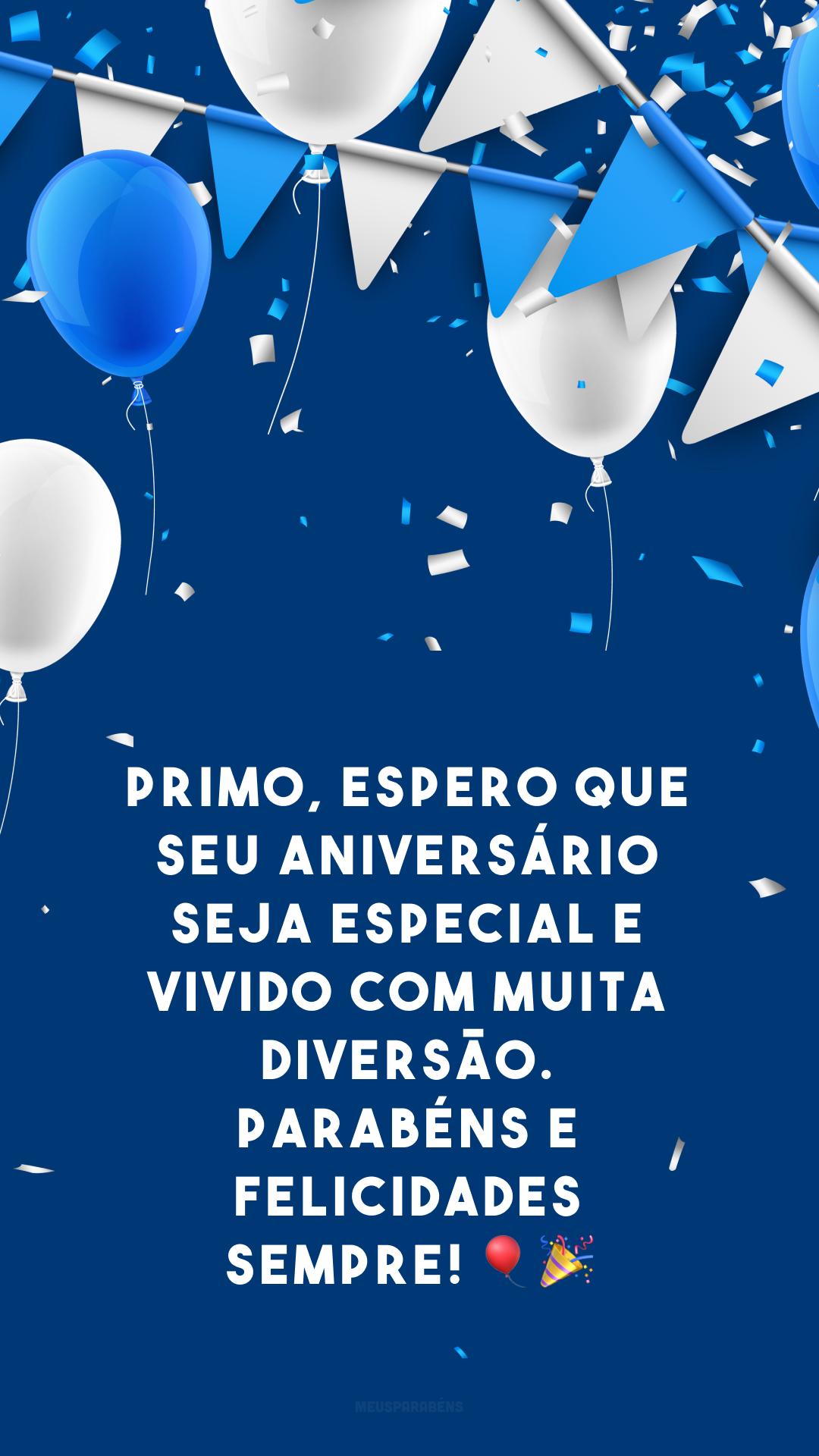 Primo, espero que seu aniversário seja especial e vivido com muita diversão. Parabéns e felicidades sempre! 🎈🎉