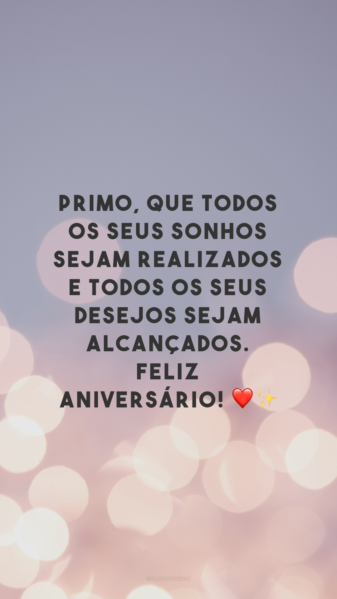 Primo, que todos os seus sonhos sejam realizados e todos os seus desejos sejam alcançados. Feliz aniversário! ❤✨