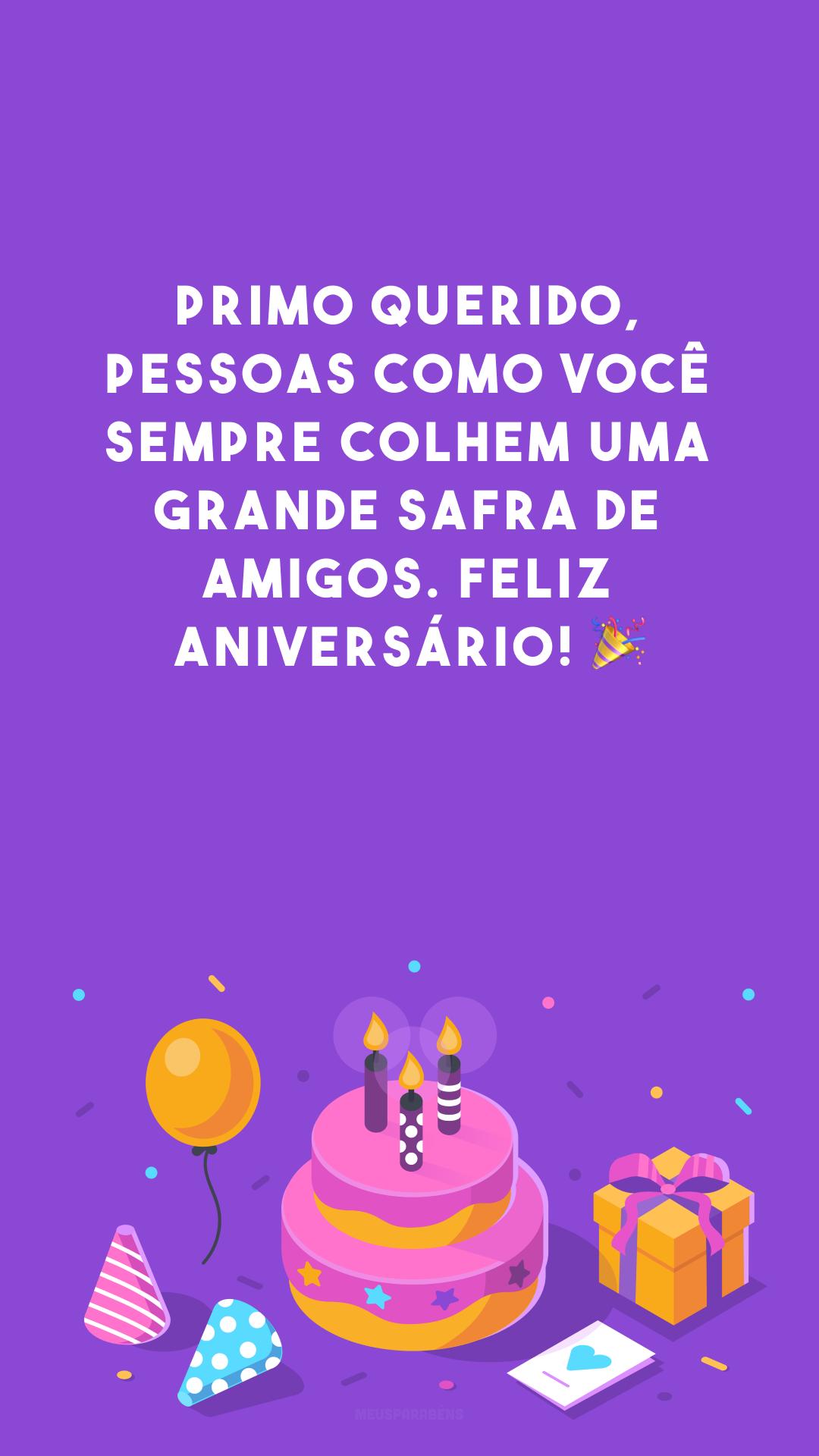 Primo querido, pessoas como você sempre colhem uma grande safra de amigos. Feliz aniversário! 🎉