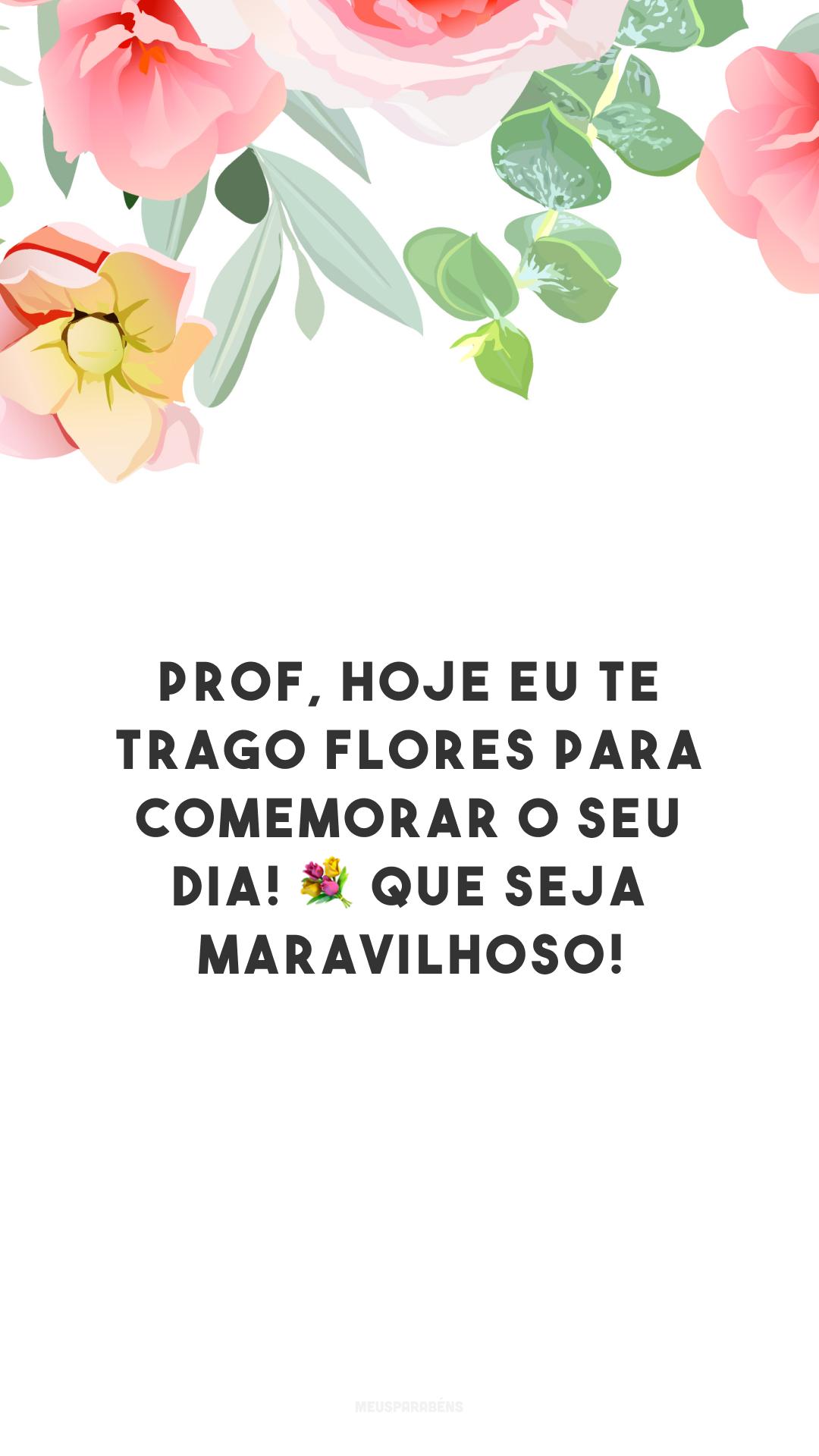 Prof, hoje eu te trago flores para comemorar o seu dia! 💐 Que seja maravilhoso!