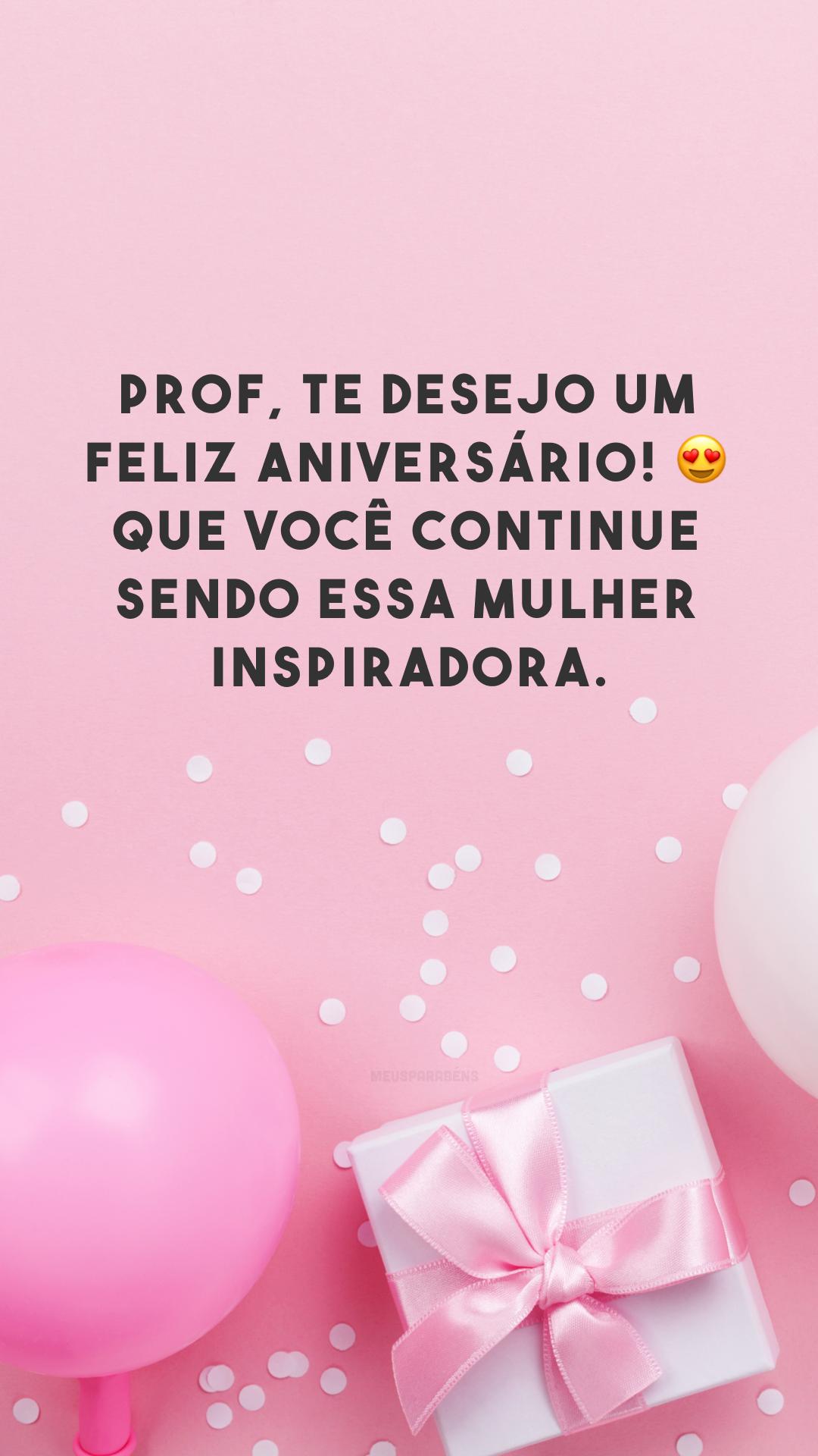 Prof, te desejo um feliz aniversário! 😍 Que você continue sendo essa mulher inspiradora.