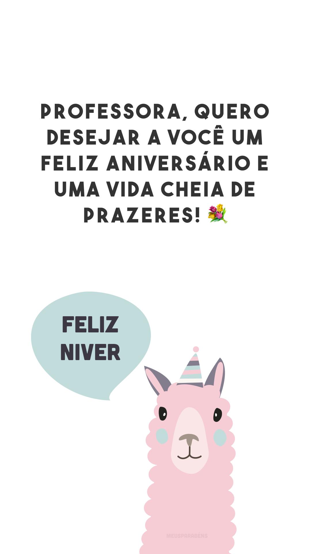 Professora, quero desejar a você um feliz aniversário e uma vida cheia de prazeres! 💐