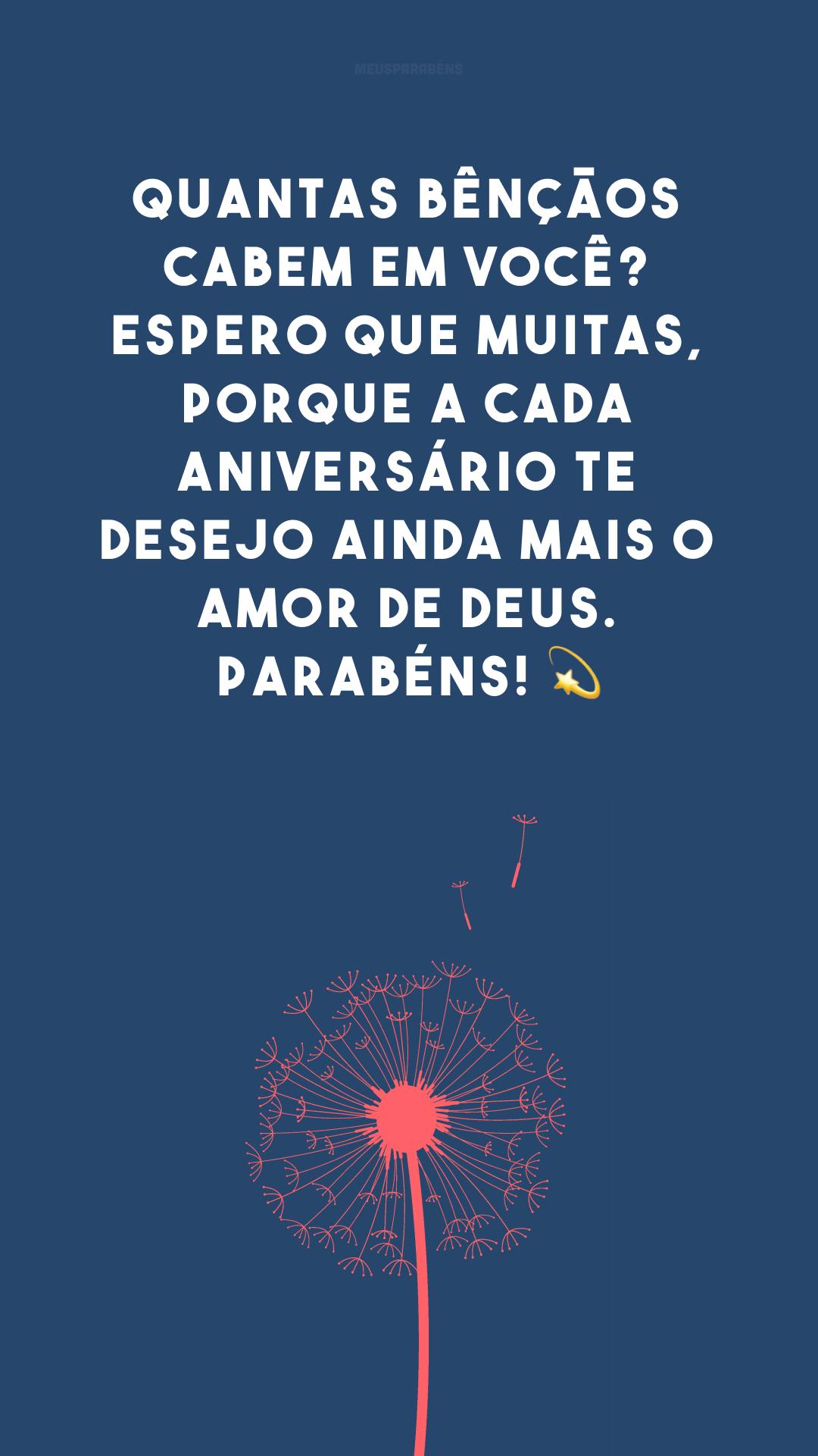 Quantas bênçãos cabem em você? Espero que muitas, porque a cada aniversário te desejo ainda mais o amor de Deus. Parabéns! 💫