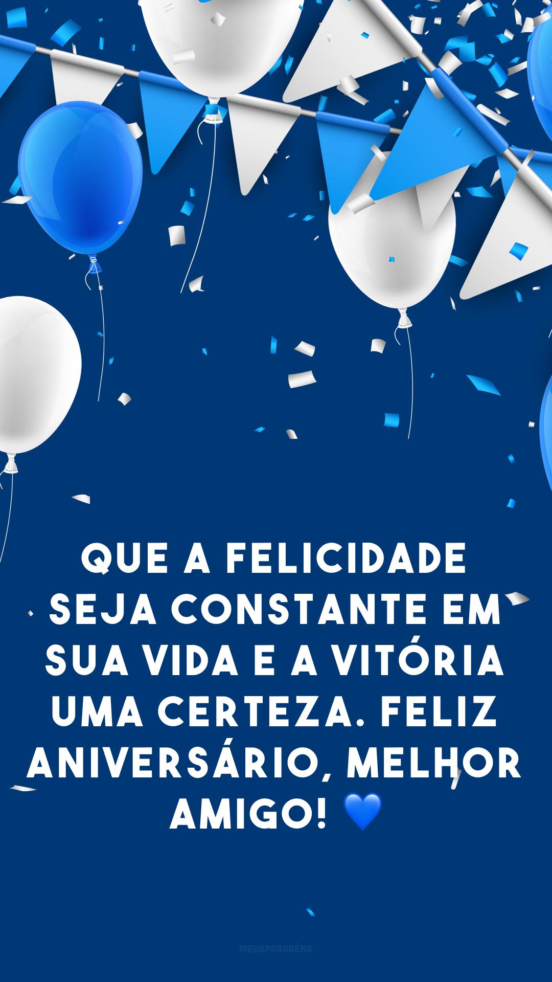 Que a felicidade seja constante em sua vida e a vitória uma certeza. Feliz aniversário, melhor amigo! 💙