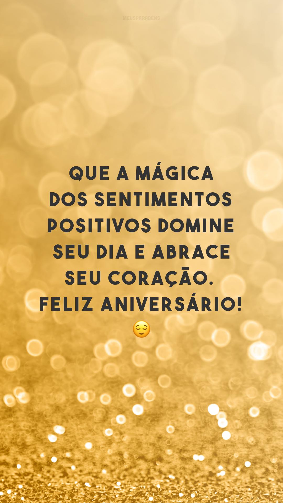 Que a mágica dos sentimentos positivos domine seu dia e abrace seu coração. Feliz aniversário! 😌