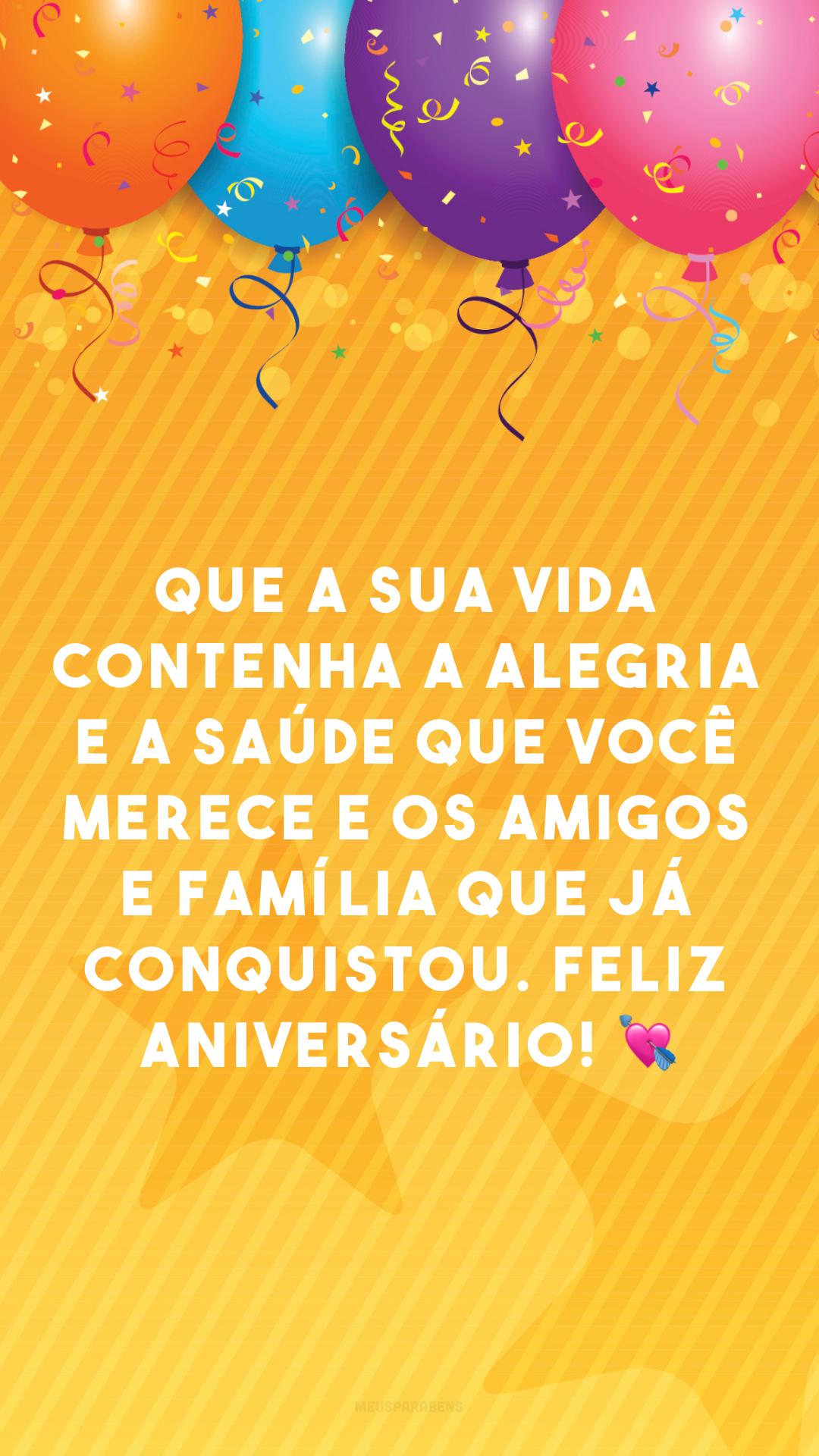 Que a sua vida contenha a alegria e a saúde que você merece e os amigos e família que já conquistou. Feliz aniversário! 💘
