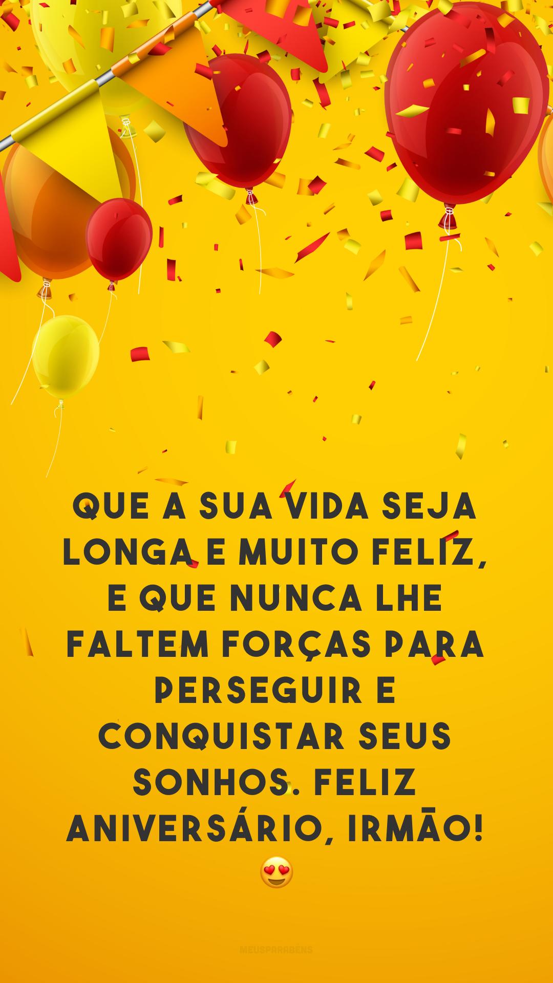Que a sua vida seja longa e muito feliz, e que nunca lhe faltem forças para perseguir e conquistar seus sonhos. Feliz aniversário, irmão! 😍