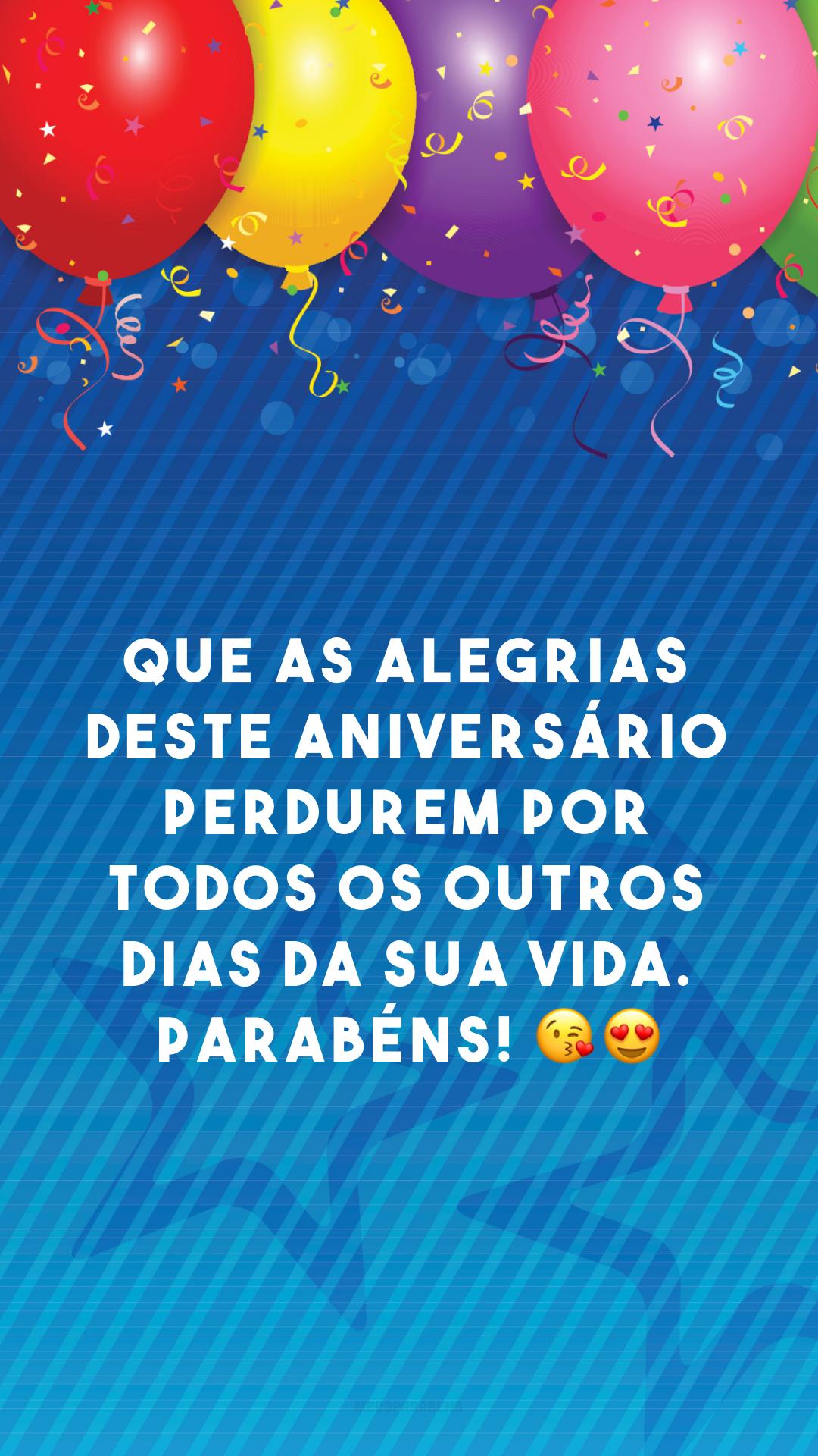 Que as alegrias deste aniversário perdurem por todos os outros dias da sua vida. Parabéns! 😘😍