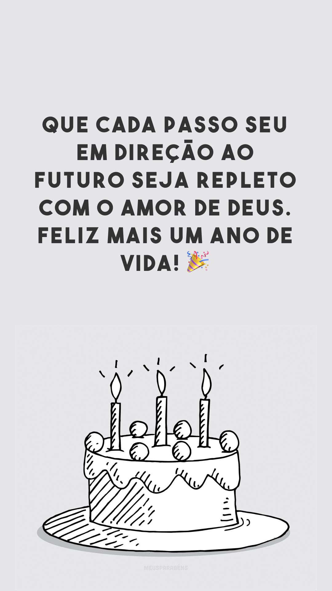 Que cada passo seu em direção ao futuro seja repleto com o amor de Deus. Feliz mais um ano de vida! 🎉