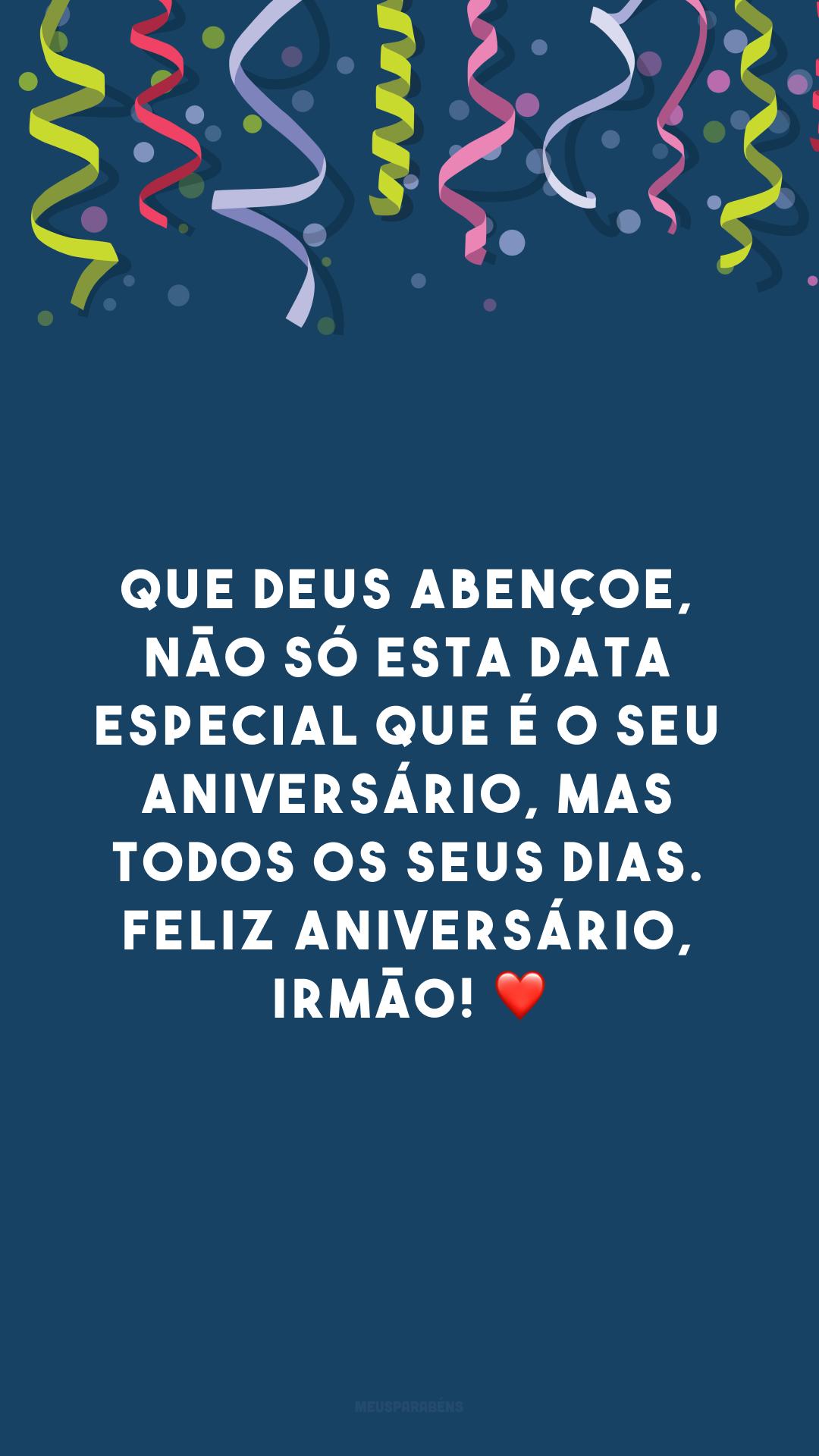 Que Deus abençoe, não só esta data especial que é o seu aniversário, mas todos os seus dias. Feliz aniversário, irmão! ❤