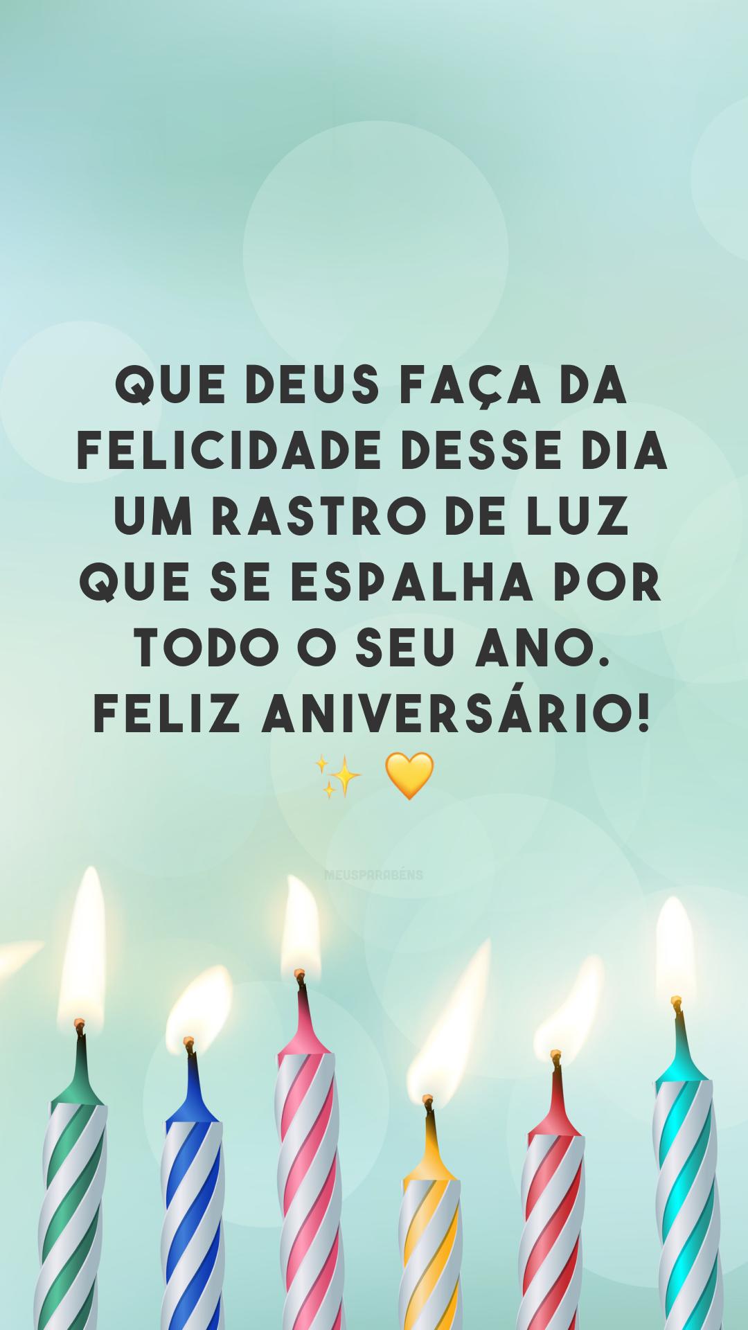 Que Deus faça da felicidade desse dia um rastro de luz que se espalha por todo o seu ano. Feliz aniversário! ✨ 💛