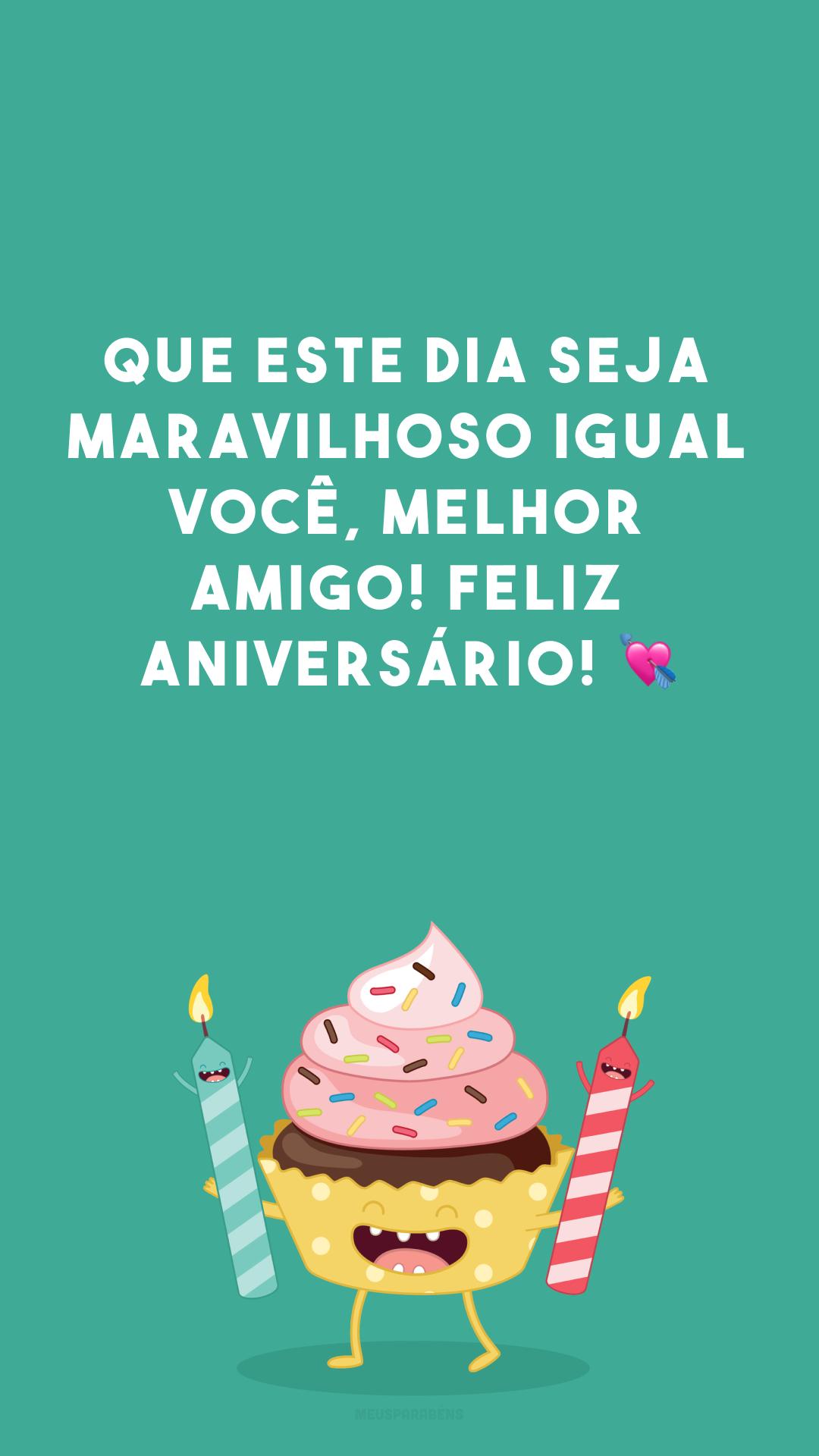 Que este dia seja maravilhoso igual você, melhor amigo! Feliz aniversário! 💘