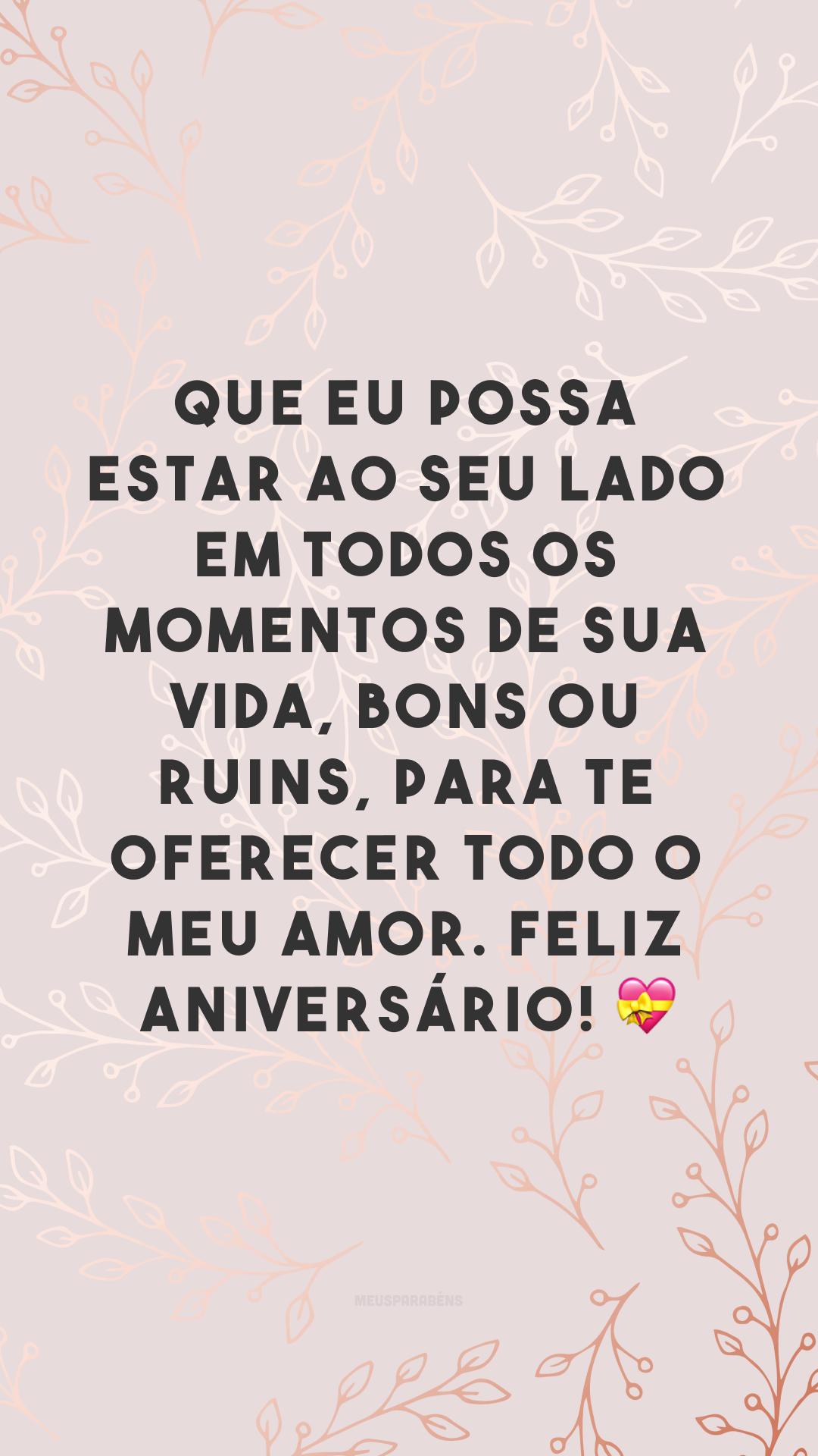 Que eu possa estar ao seu lado em todos os momentos de sua vida, bons ou ruins, para te oferecer todo o meu amor. Feliz aniversário! 💝