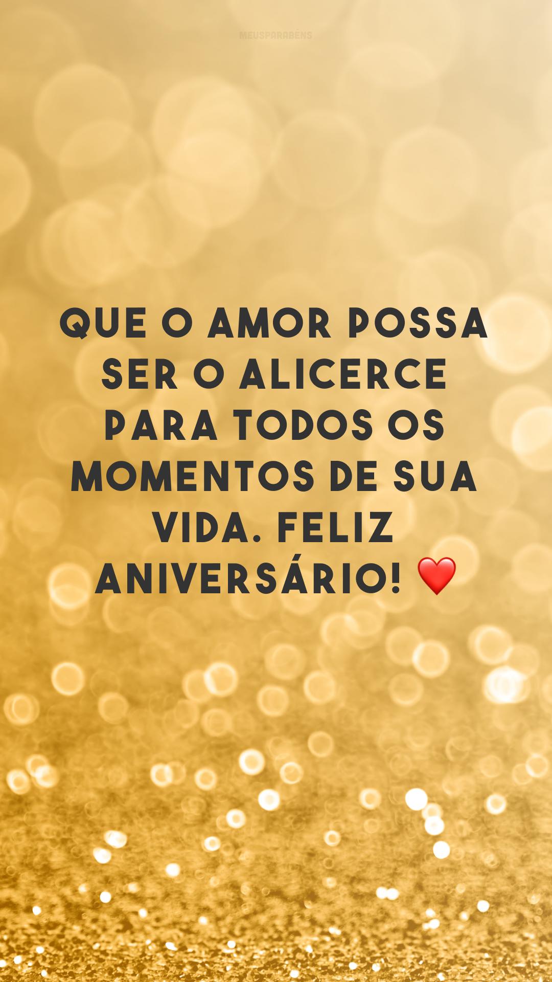 Que o amor possa ser o alicerce para todos os momentos de sua vida. Feliz aniversário! ❤