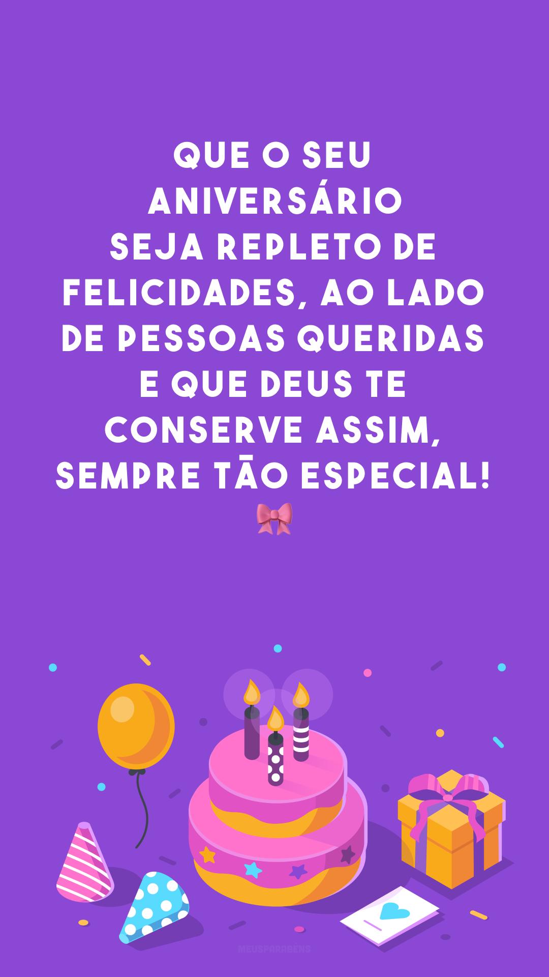 Que o seu aniversário seja repleto de felicidades, ao lado de pessoas queridas e que Deus te conserve assim, sempre tão especial! 🎀