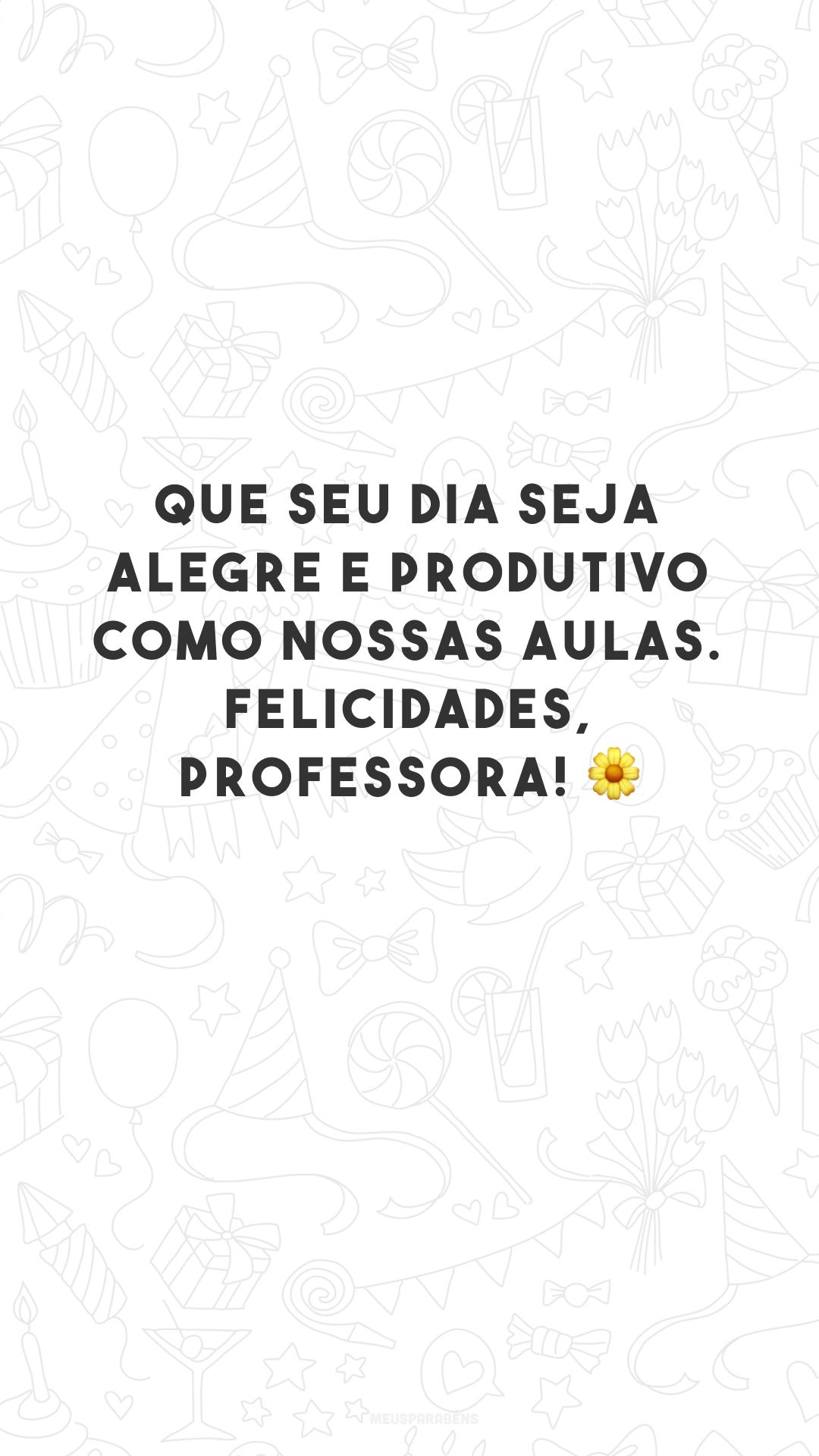 Que seu dia seja alegre e produtivo como nossas aulas. Felicidades, professora! 🌼