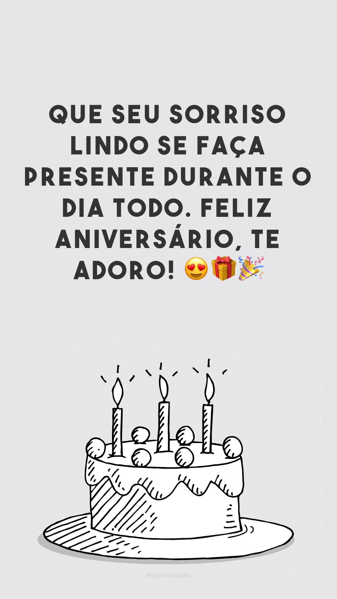 Que seu sorriso lindo se faça presente durante o dia todo. Feliz aniversário, te adoro! 😍🎁🎉