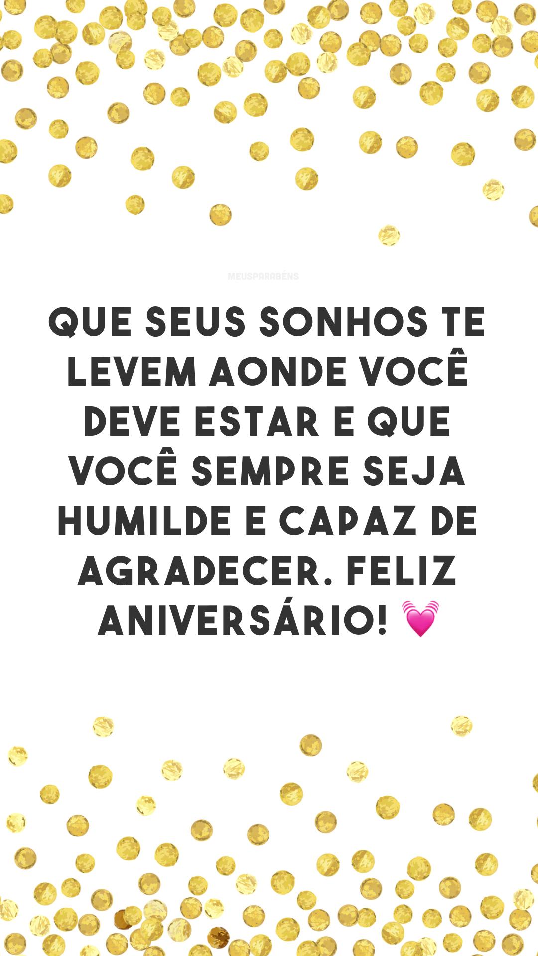Que seus sonhos te levem aonde você deve estar e que você sempre seja humilde e capaz de agradecer. Feliz aniversário! 💓