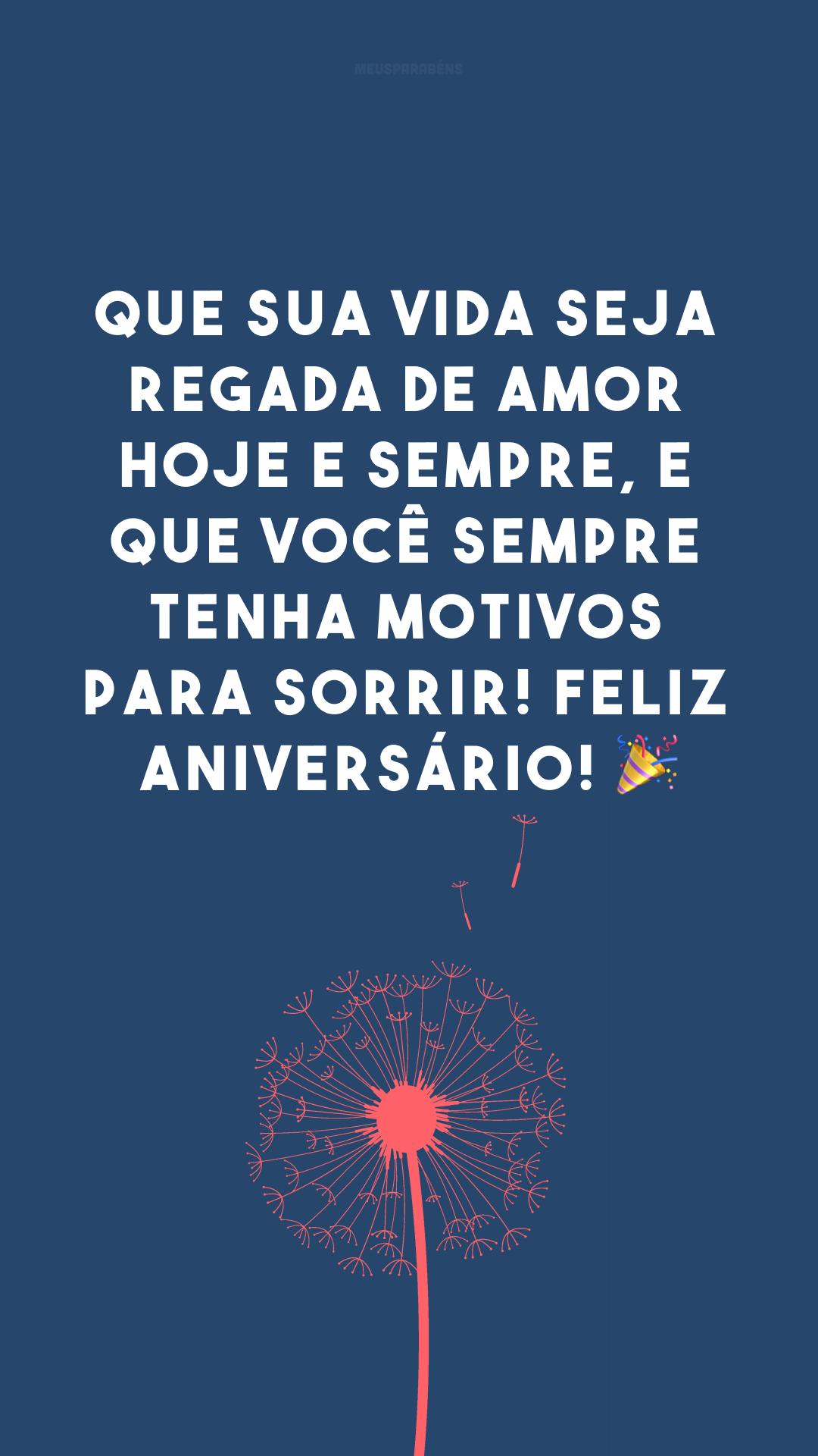 Que sua vida seja regada de amor hoje e sempre, e que você sempre tenha motivos para sorrir! Feliz aniversário! 🎉