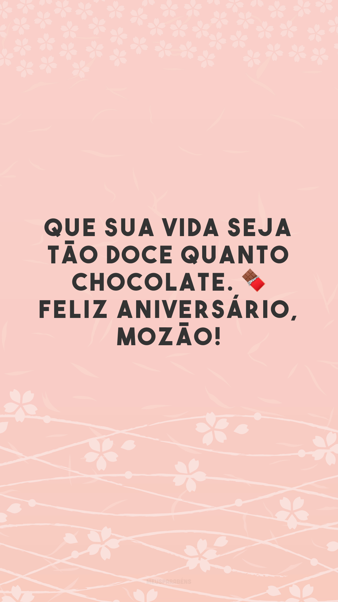 Que sua vida seja tão doce quanto chocolate. 🍫 Feliz aniversário, mozão!