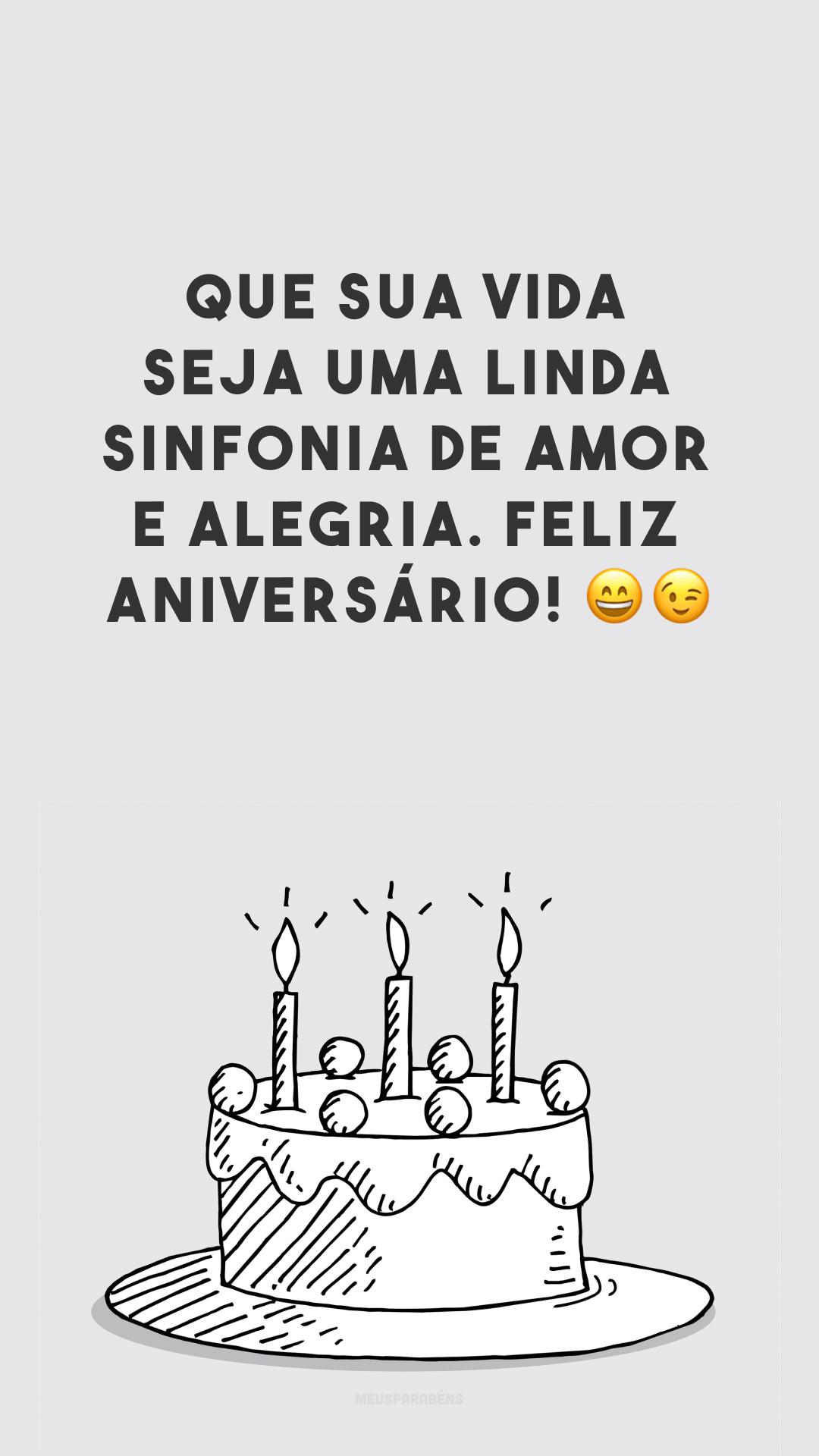 Que sua vida seja uma linda sinfonia de amor e alegria. Feliz aniversário! 😄😉