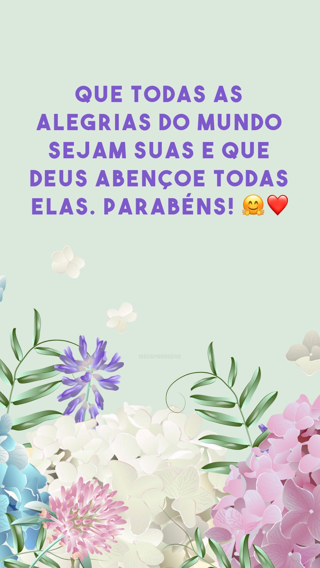 Que todas as alegrias do mundo sejam suas e que Deus abençoe todas elas. Parabéns! 🤗❤
