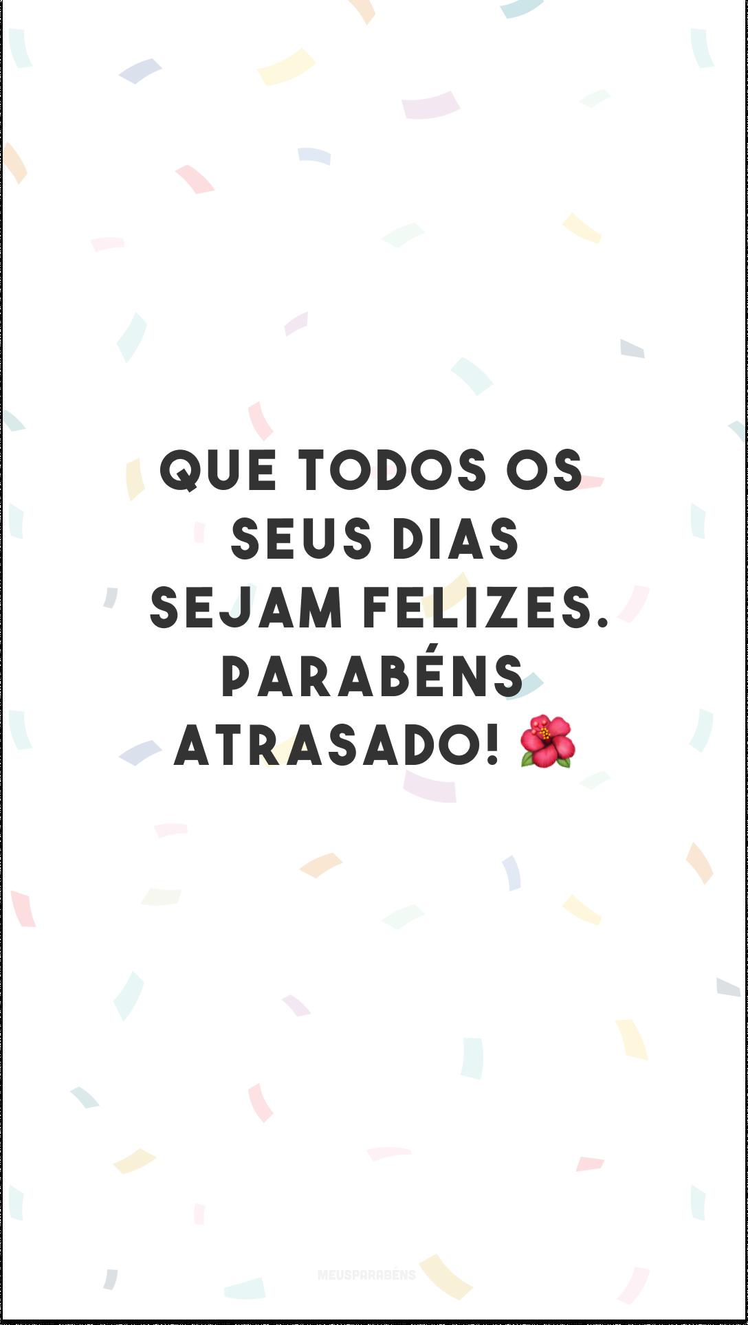 Que todos os seus dias sejam felizes. Parabéns atrasado! 🌺