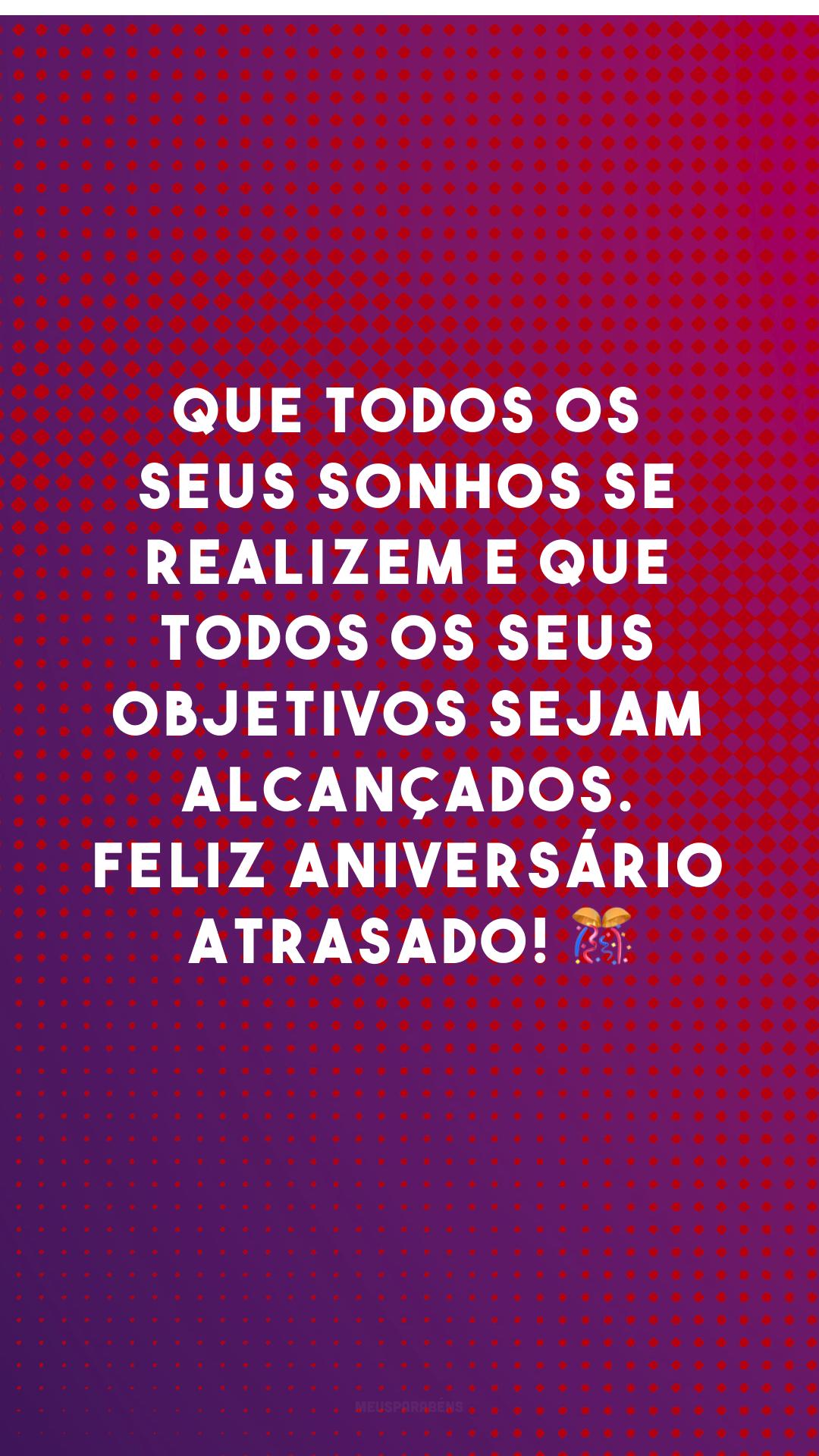 Que todos os seus sonhos se realizem e que todos os seus objetivos sejam alcançados. Feliz aniversário atrasado! 🎊