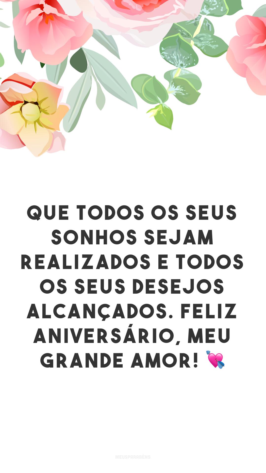 Que todos os seus sonhos sejam realizados e todos os seus desejos alcançados. Feliz aniversário, meu grande amor! 💘