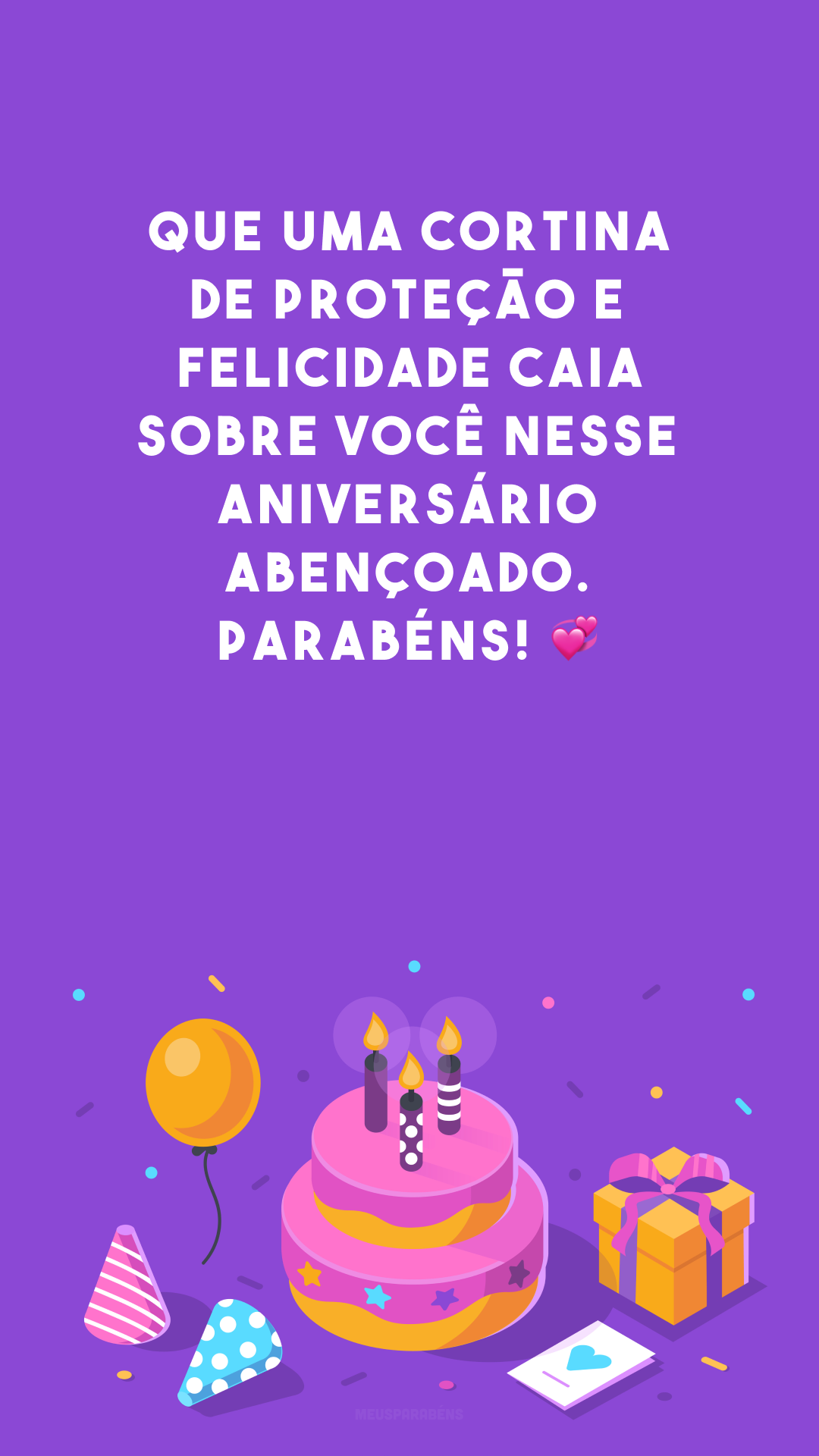 Que uma cortina de proteção e felicidade caia sobre você nesse aniversário abençoado. Parabéns! 💞