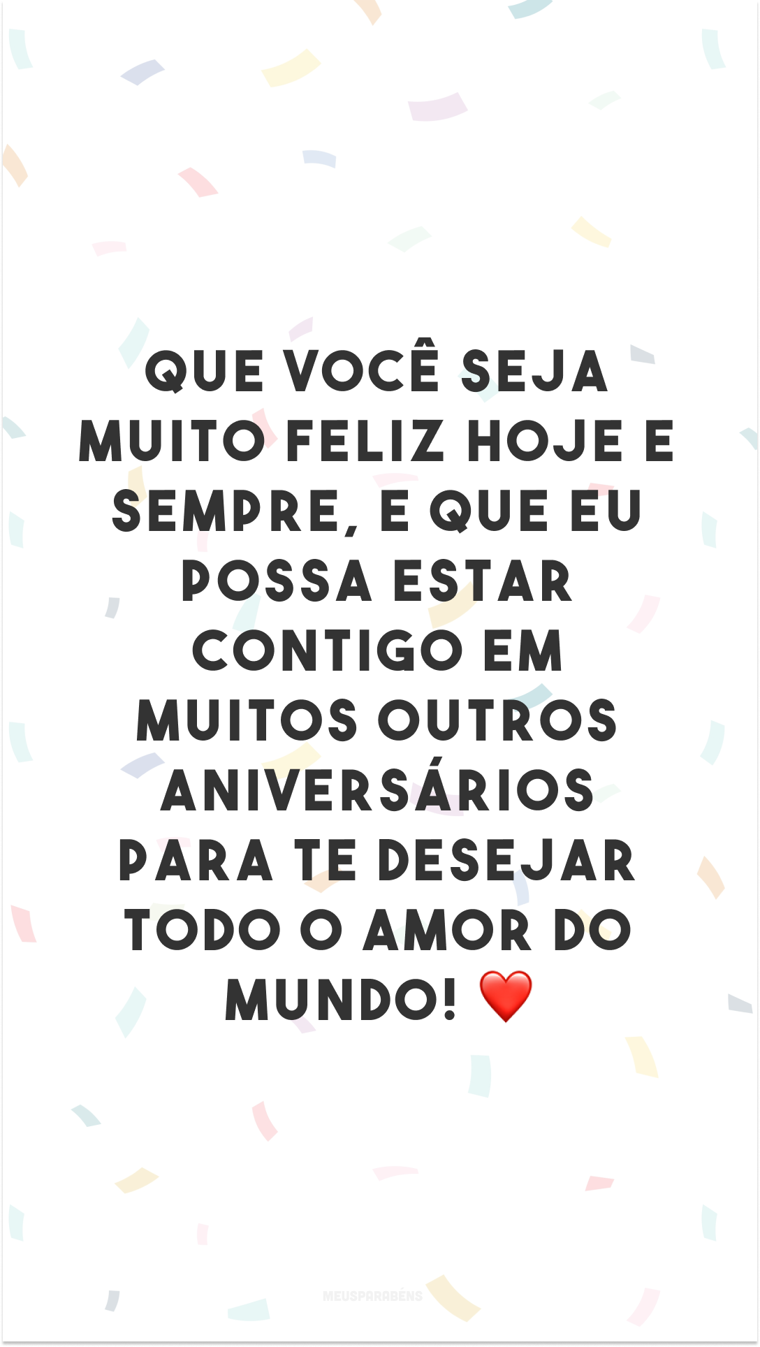 Que você seja muito feliz hoje e sempre, e que eu possa estar contigo em muitos outros aniversários para te desejar todo o amor do mundo! ❤